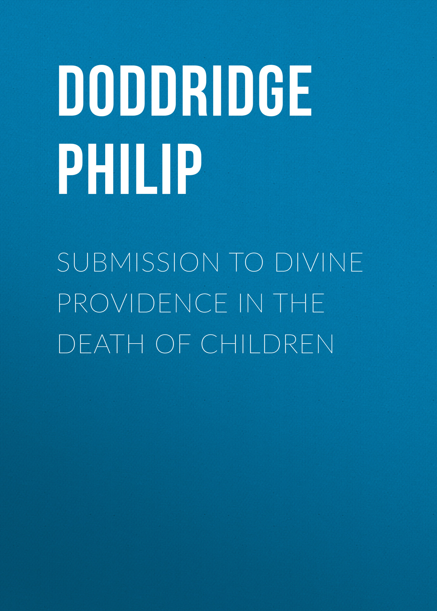 Doddridge Philip Submission to Divine Providence in the Death of Children the lomwe s formative value of dependence on the divine providence