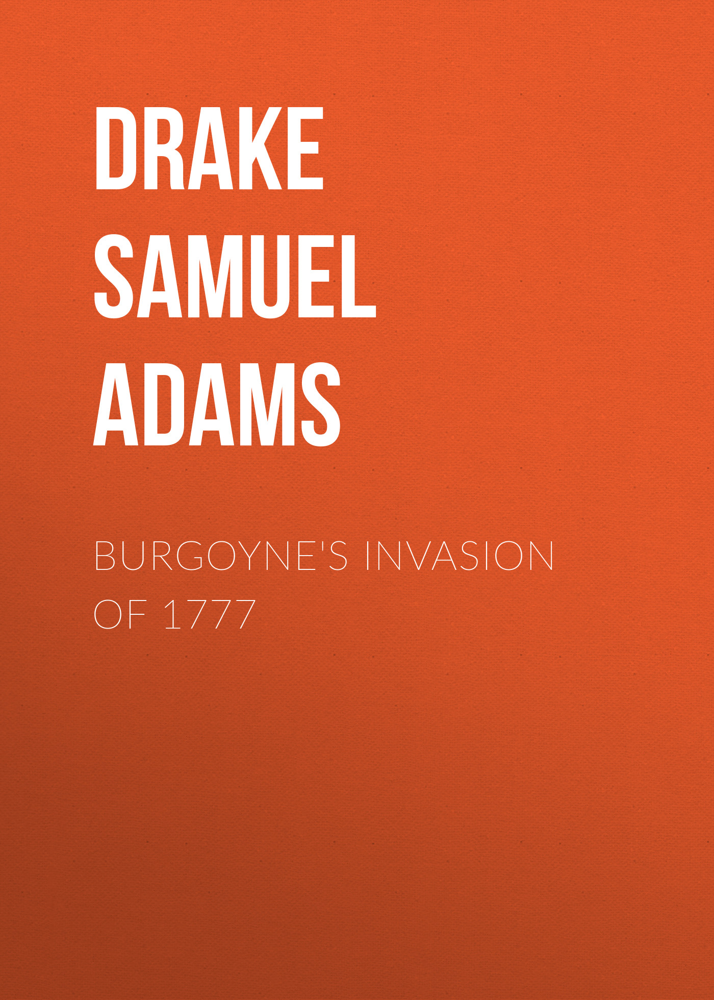 Drake Samuel Adams Burgoyne's Invasion of 1777 drake samuel adams the young vigilantes a story of california life in the fifties
