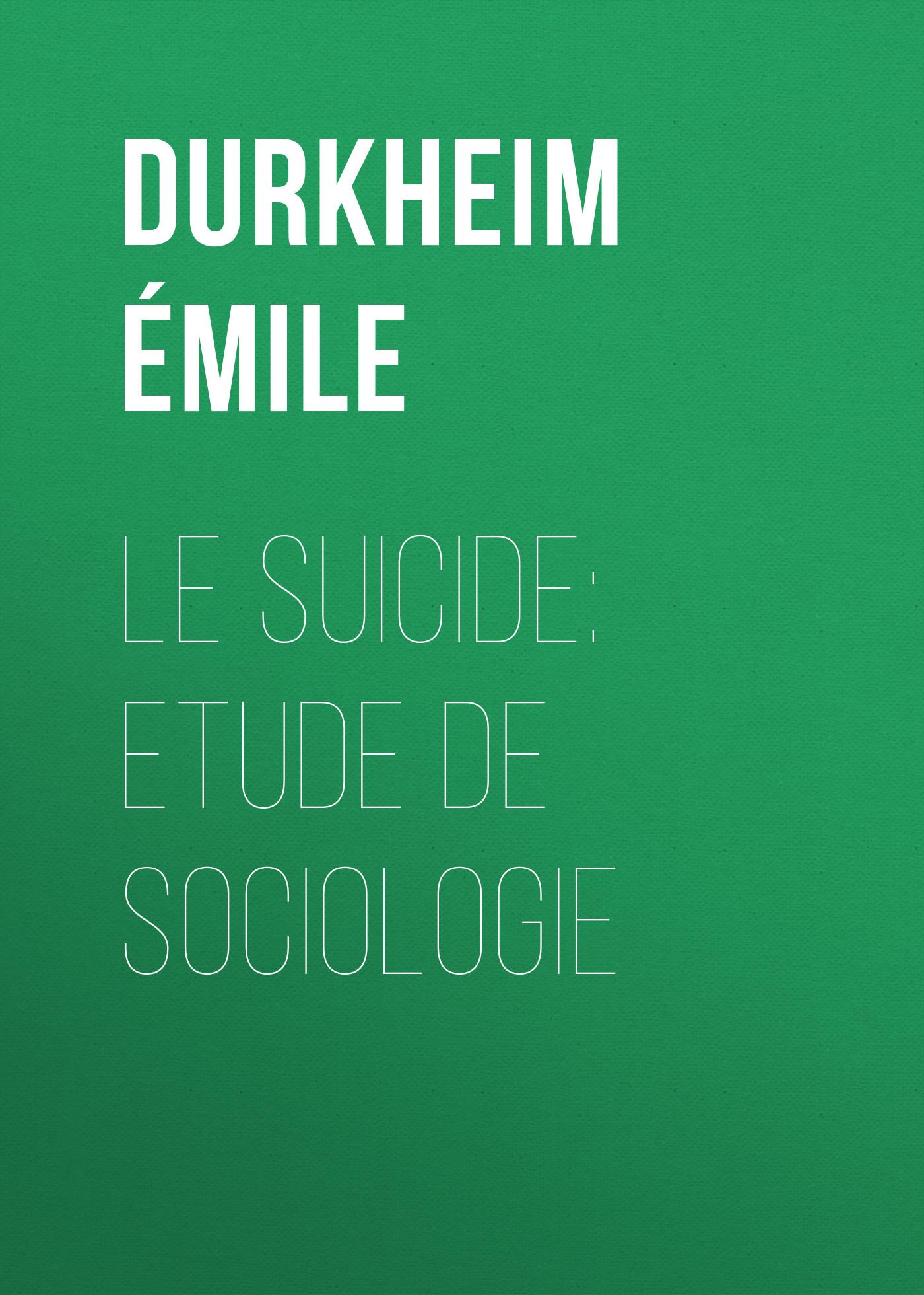 Durkheim Émile Le Suicide: Etude de Sociologie