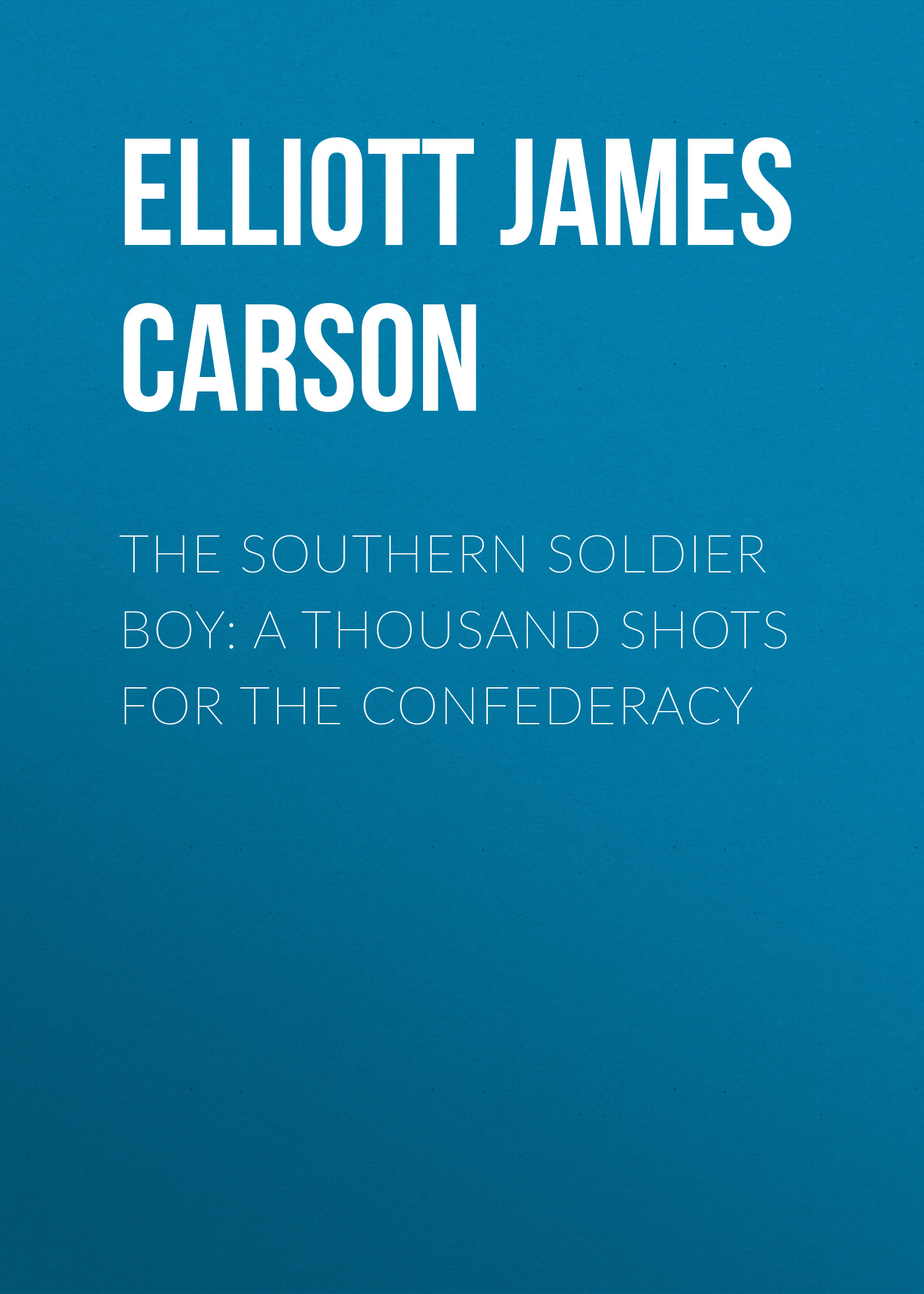 Elliott James Carson The Southern Soldier Boy: A Thousand Shots for the Confederacy madox ford f the good soldier