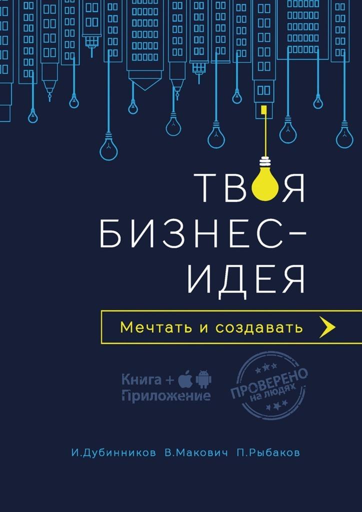 Игорь Дубинников Твоя бизнес-идея. Мечтать и создавать бизнес идеи книги