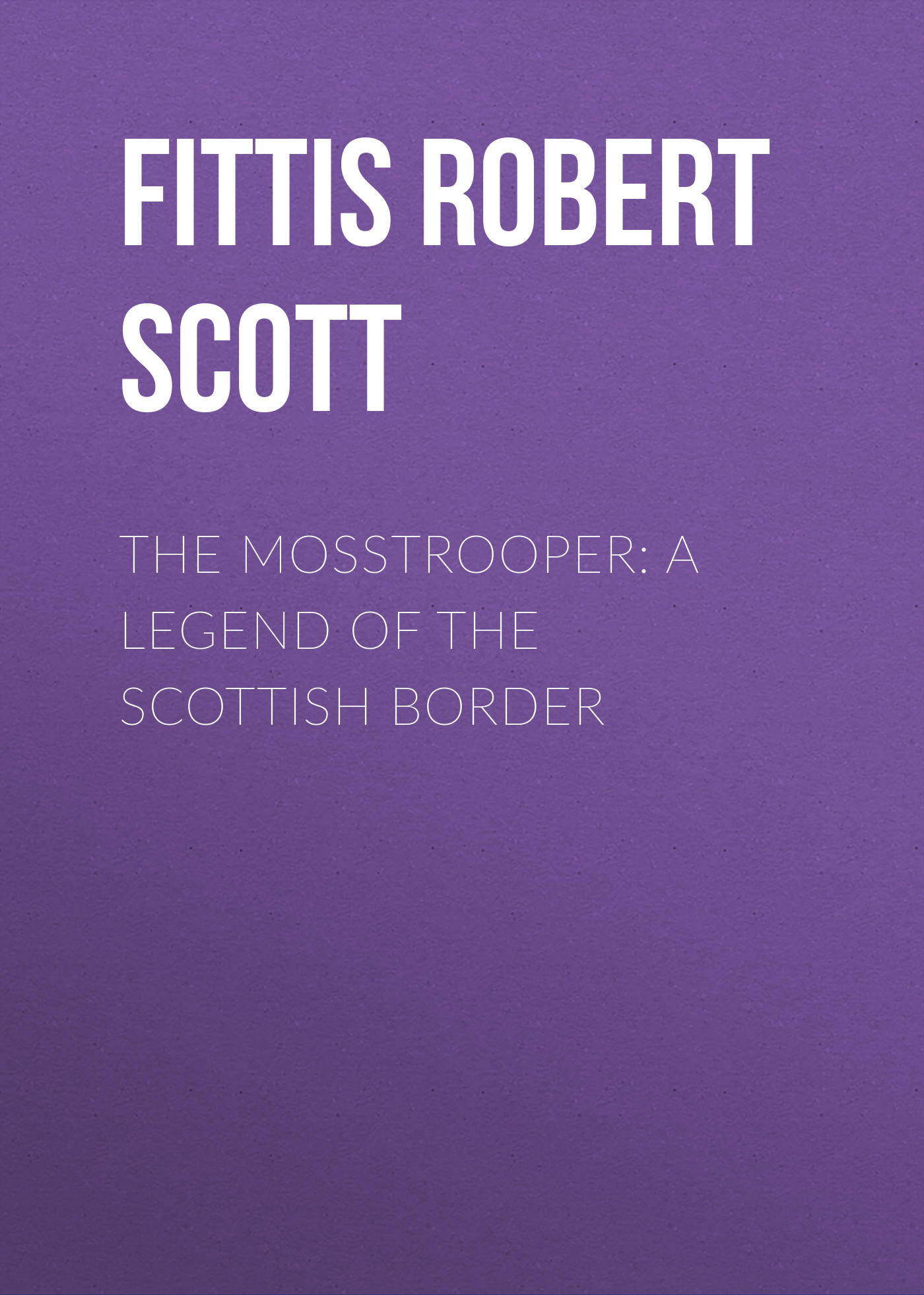 Fittis Robert Scott The Mosstrooper: A Legend of the Scottish Border