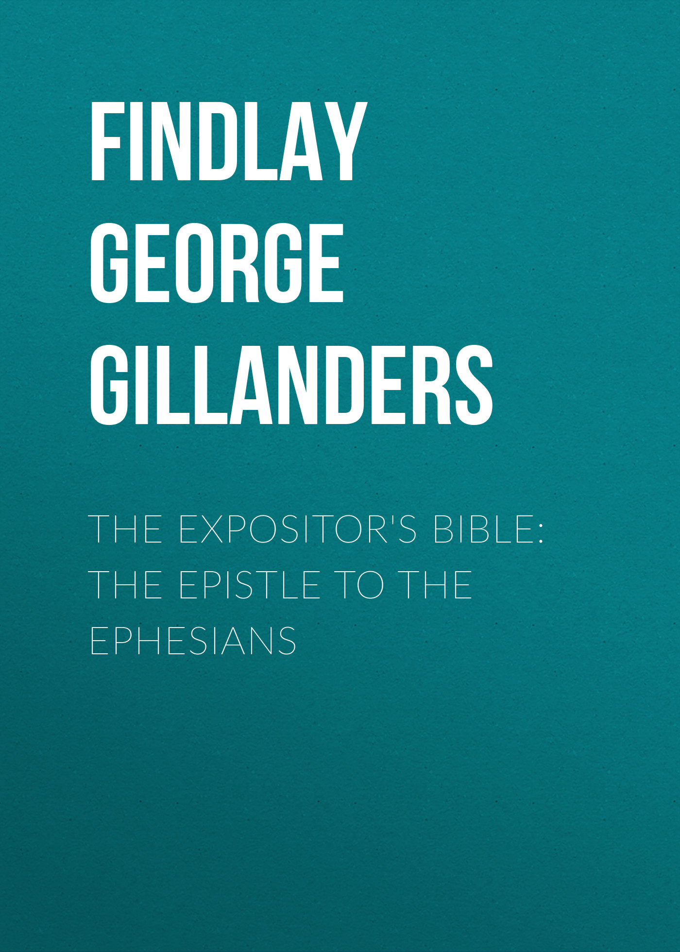 Findlay George Gillanders The Expositor's Bible: The Epistle to the Ephesians john george wood bible animals