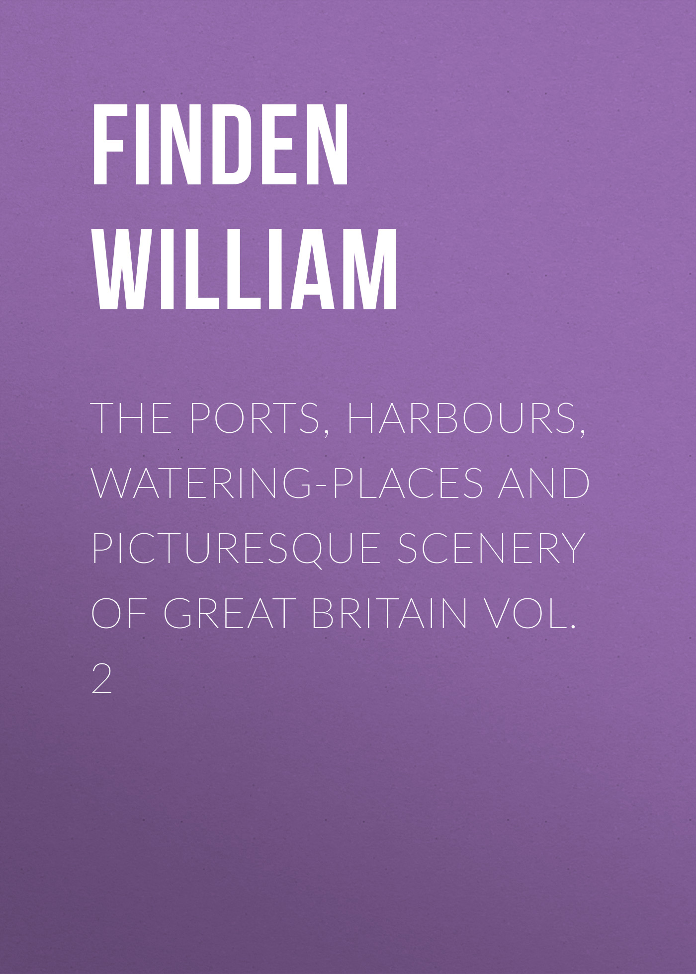 Finden William The Ports, Harbours, Watering-places and Picturesque Scenery of Great Britain Vol. 2 all the bright places