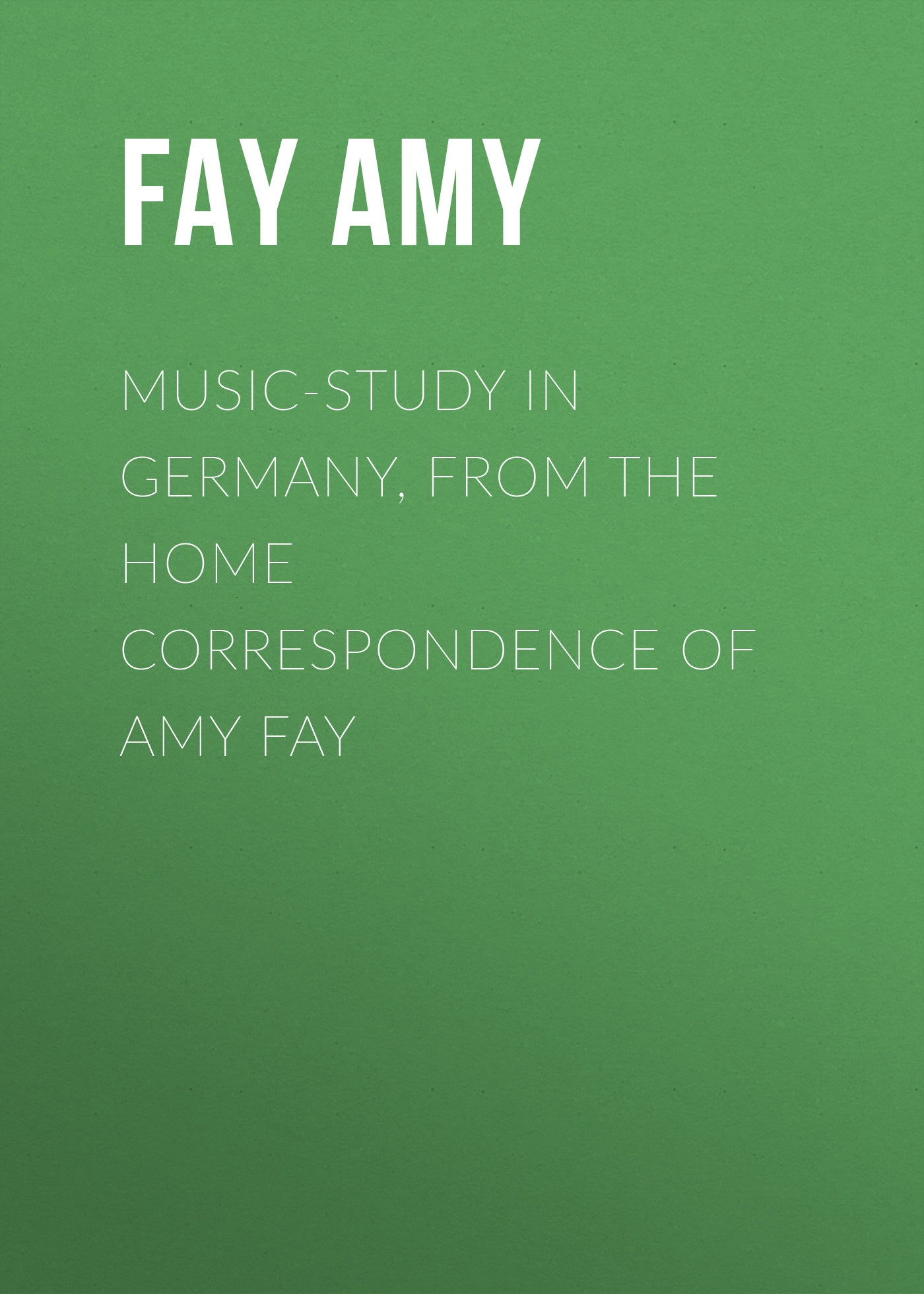 Fay Amy Music-Study in Germany, from the Home Correspondence of Amy Fay terror from the air translated by amy patton from german