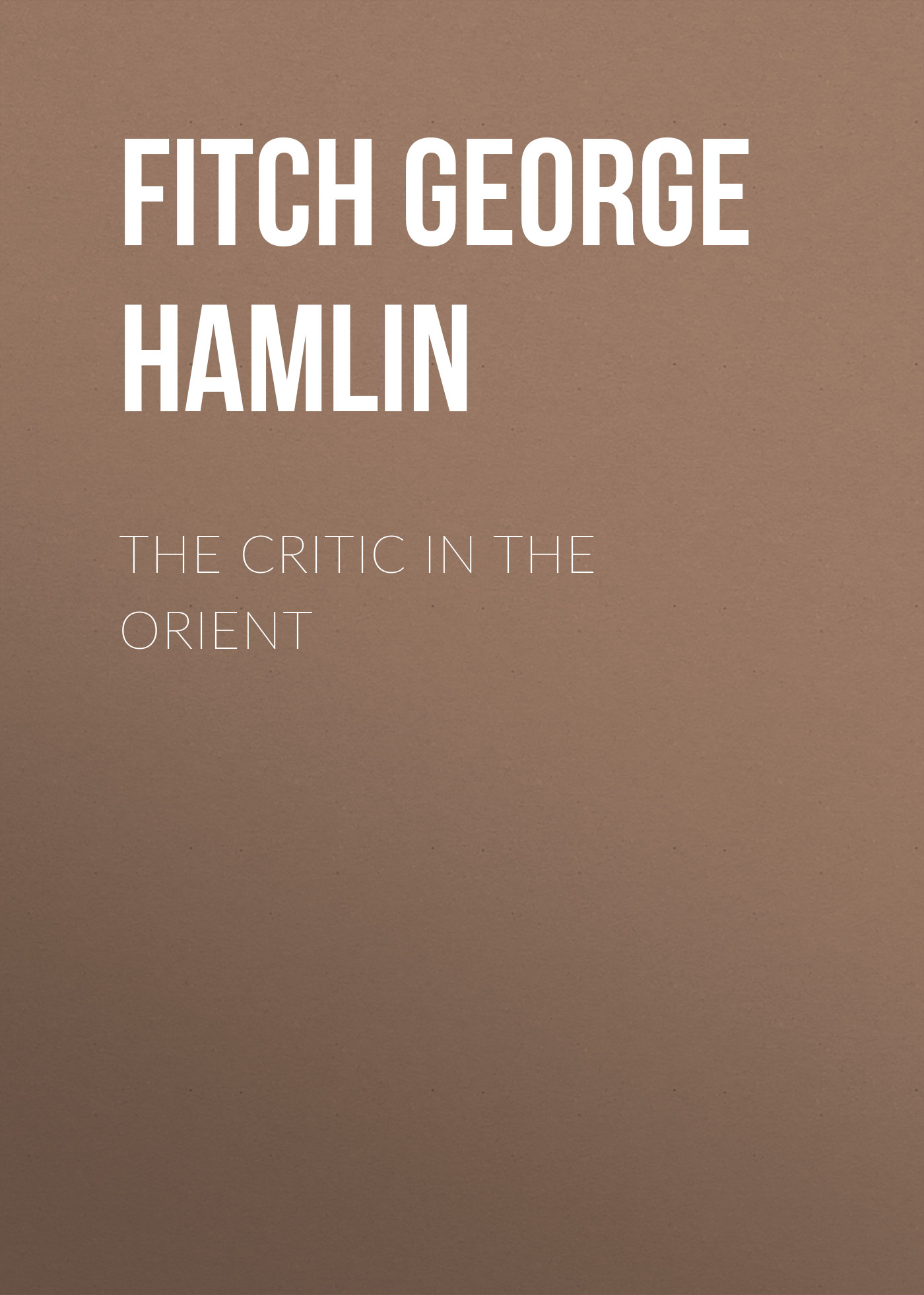 Fitch George Hamlin The Critic in the Orient garland hamlin victor ollnee s discipline