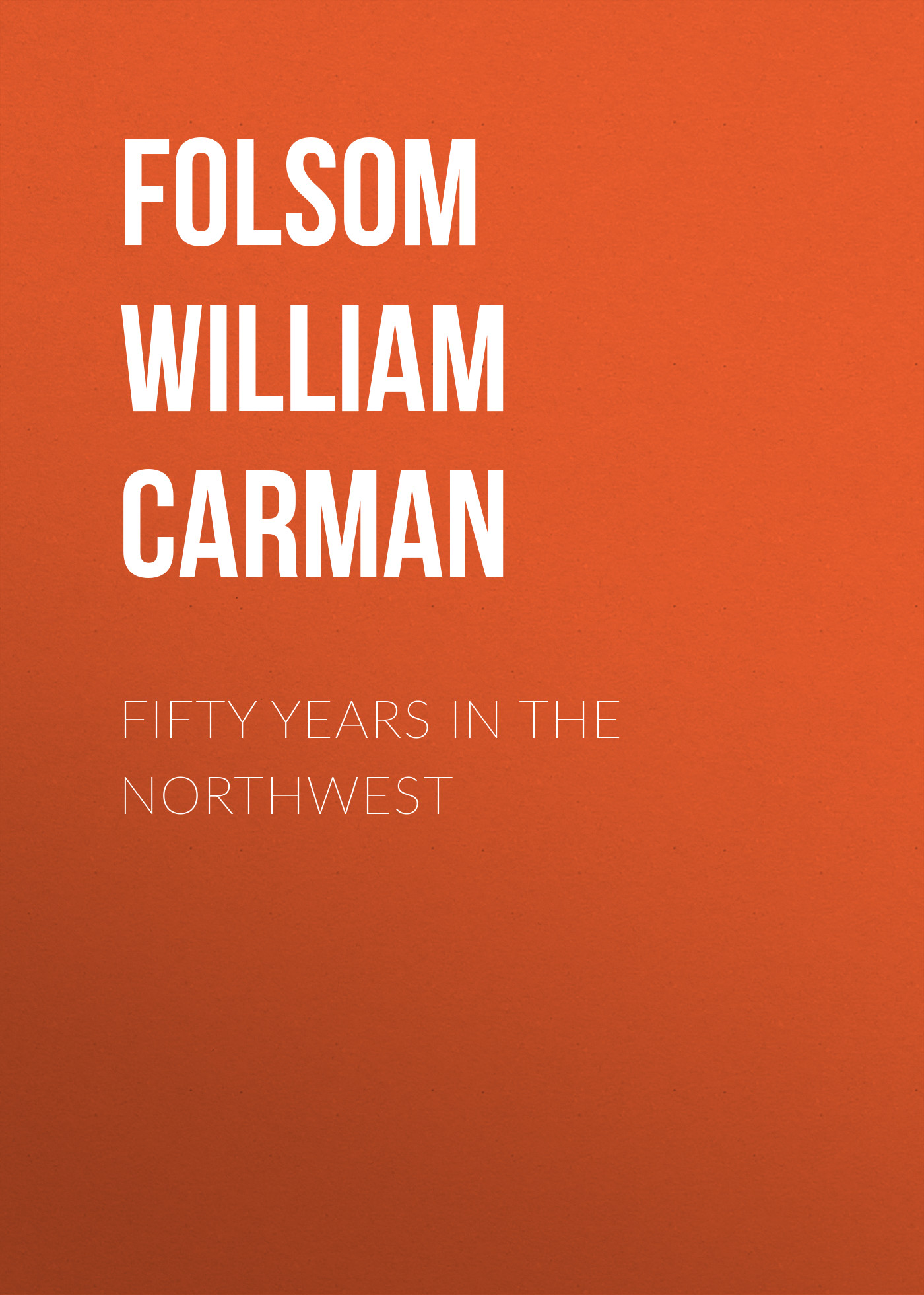 цена на Folsom William Henry Carman Fifty Years In The Northwest