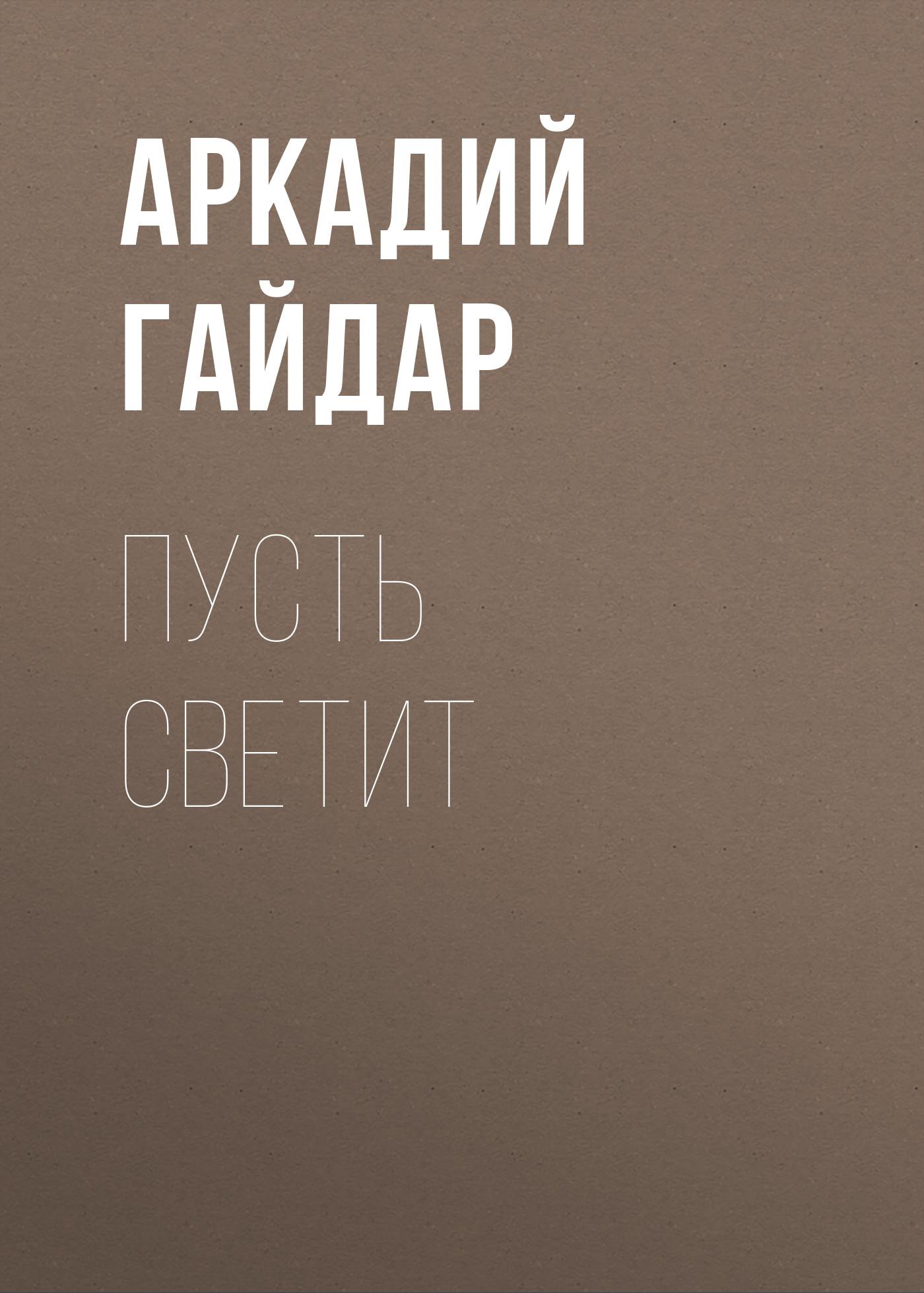 Аркадий Гайдар Пусть светит аркадий застырец кровь и свет галагара