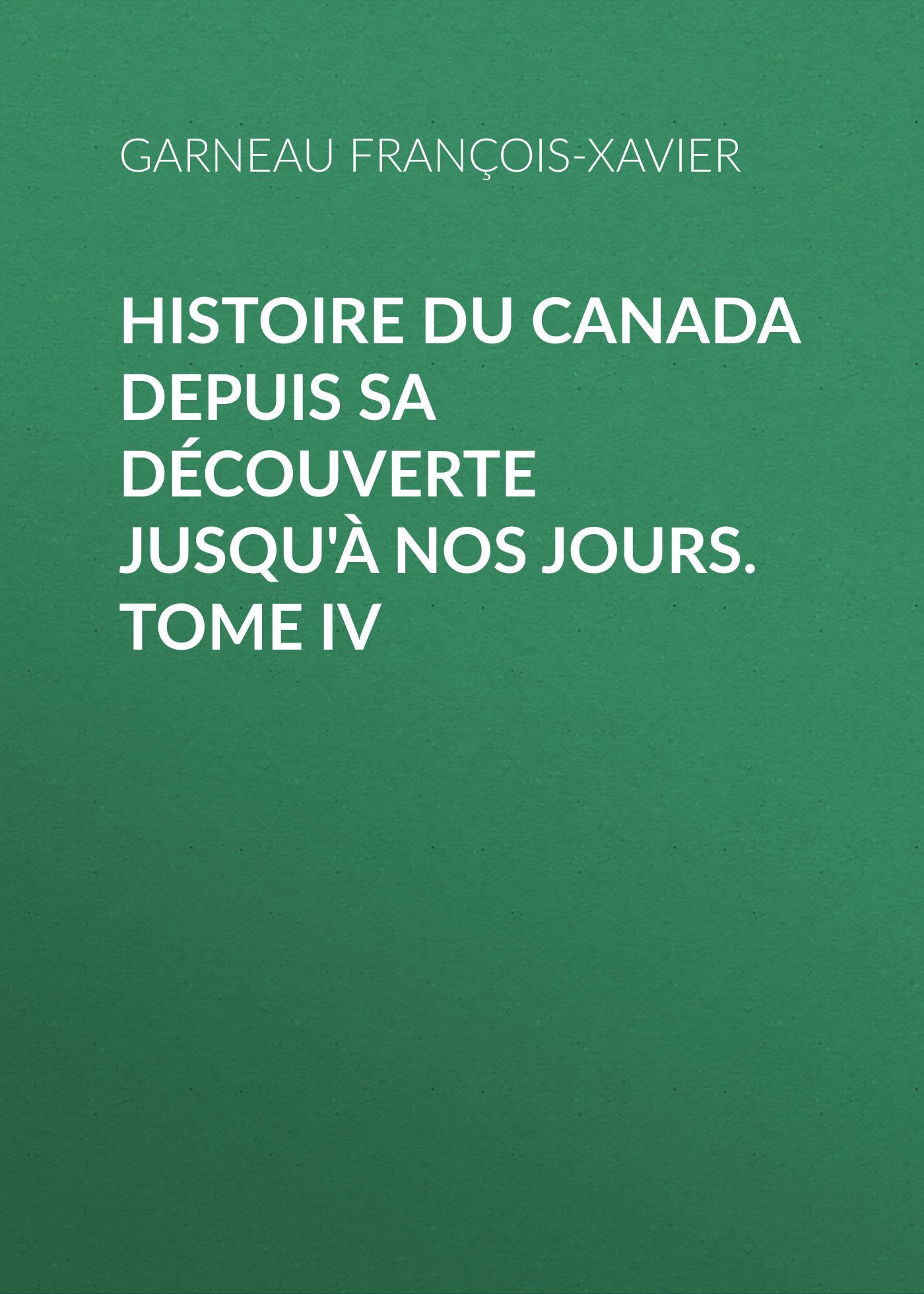Garneau François-Xavier Histoire du Canada depuis sa découverte jusqu'à nos jours. Tome IV цена 2017