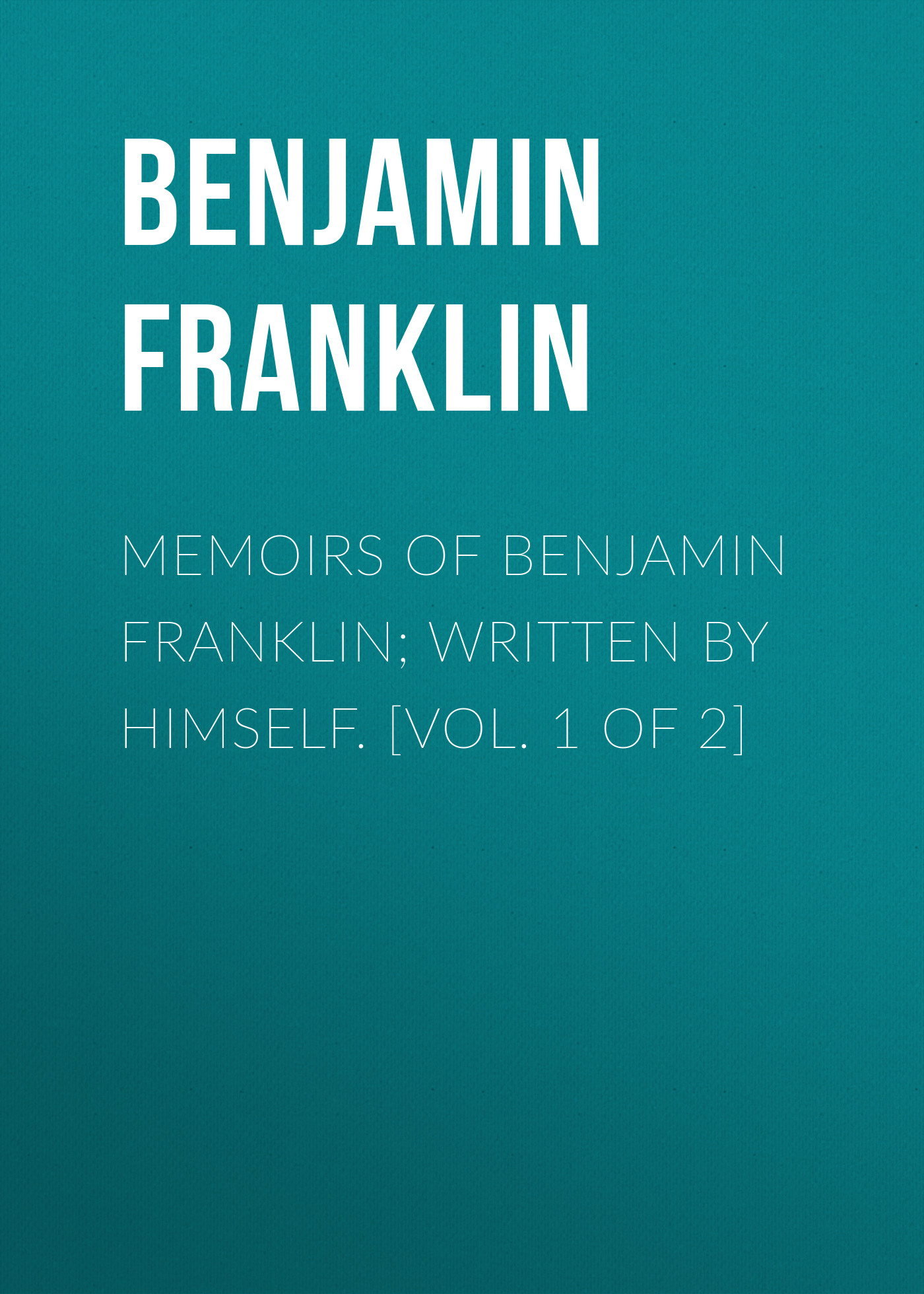 Бенджамин Франклин Memoirs of Benjamin Franklin; Written by Himself. [Vol. 1 of 2] walter scott biographical memoirs vol 2
