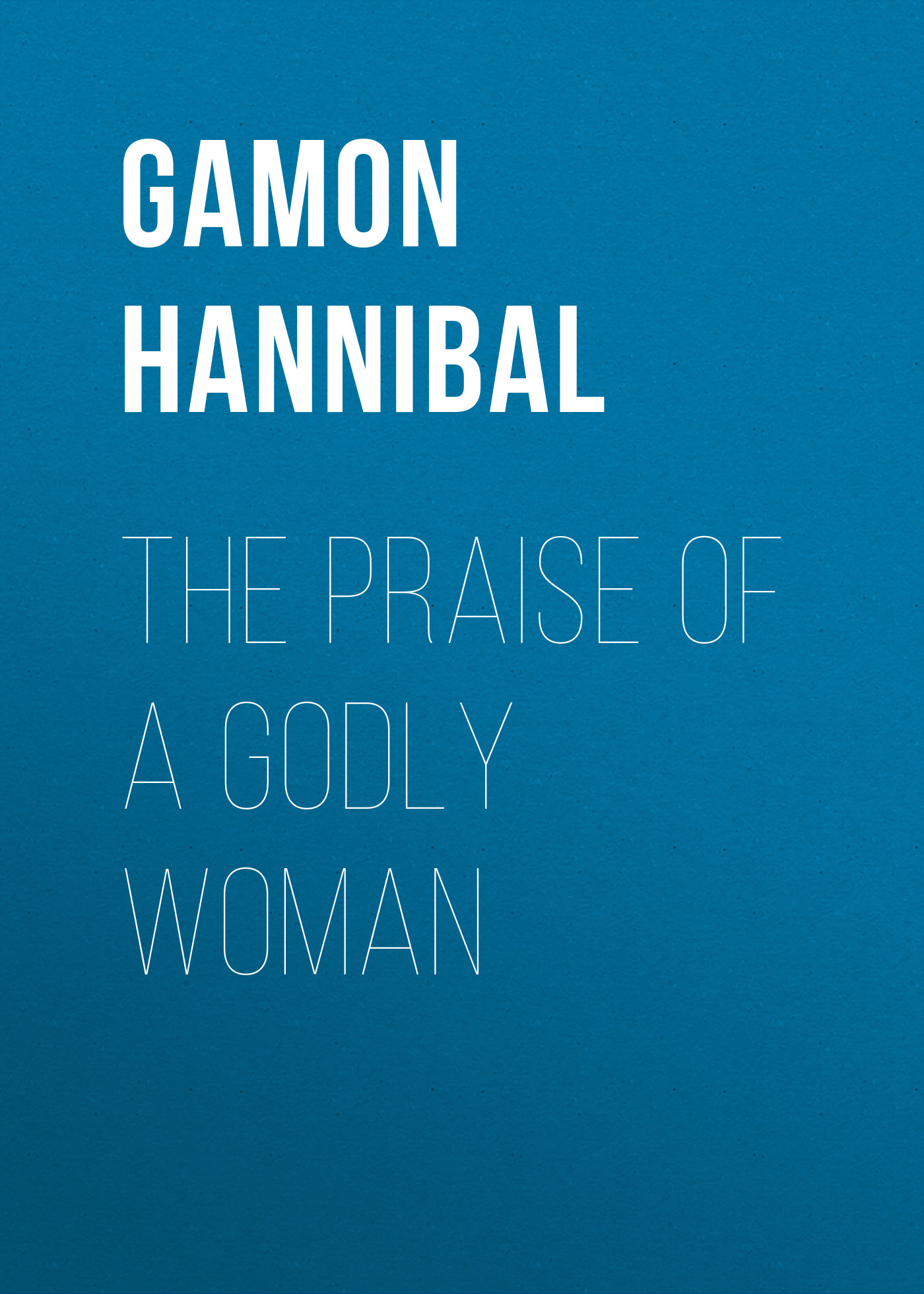цена Gamon Hannibal The Praise of a Godly Woman онлайн в 2017 году