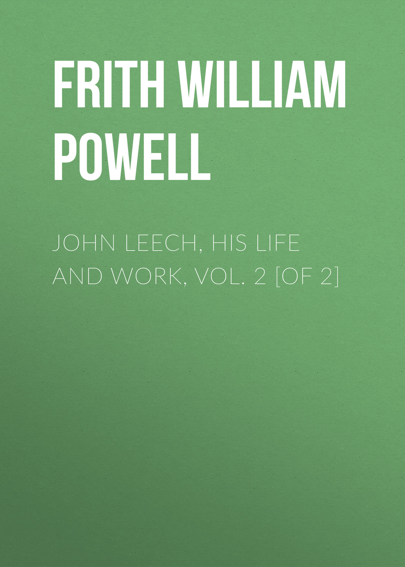 Frith William Powell John Leech, His Life and Work, Vol. 2 [of 2] frith alison abc of headache