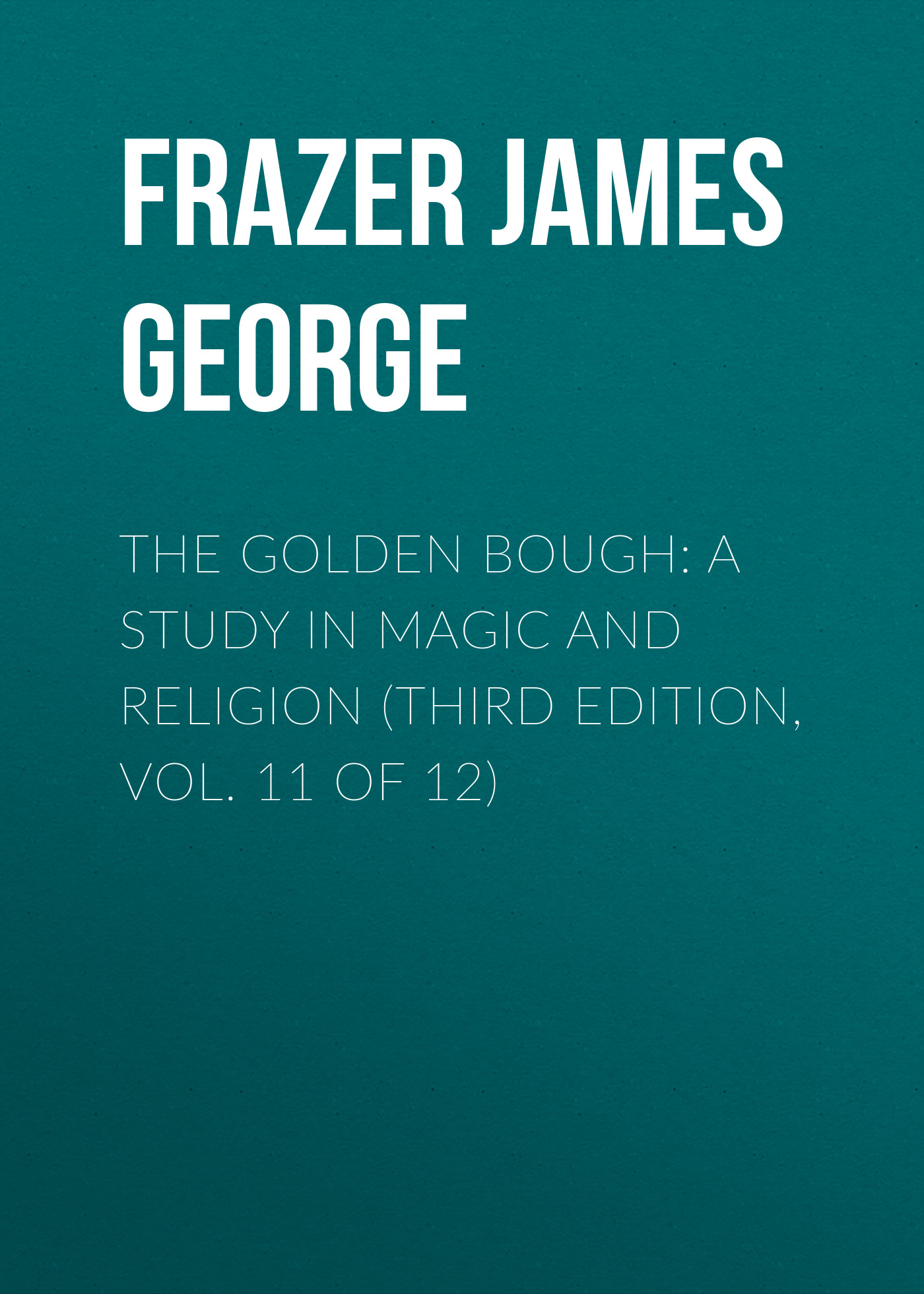 Frazer James George The Golden Bough: A Study in Magic and Religion (Third Edition, Vol. 11 of 12) frazer james george the belief in immortality and the worship of the dead volume 2 of 3