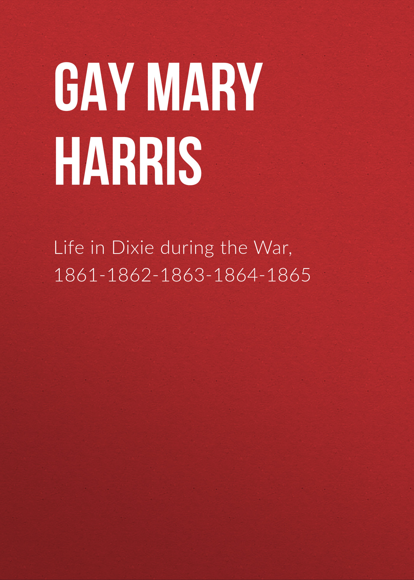 Gay Mary Ann Harris Life in Dixie during the War, 1861-1862-1863-1864-1865