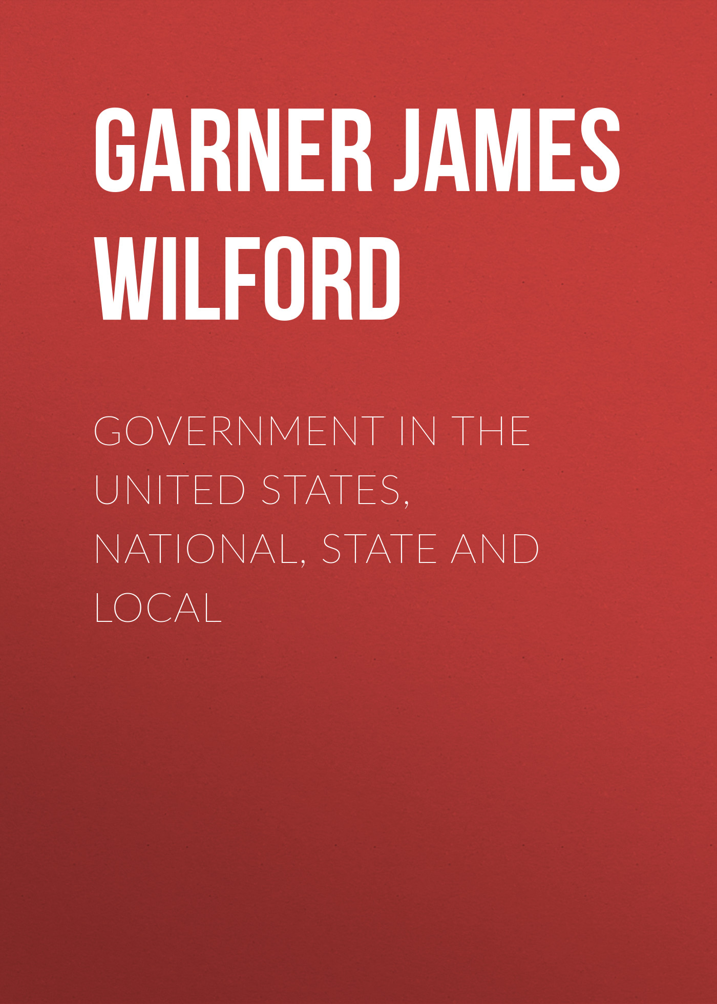 Garner James Wilford Government in the United States, National, State and Local twentieth century successful americans local and national