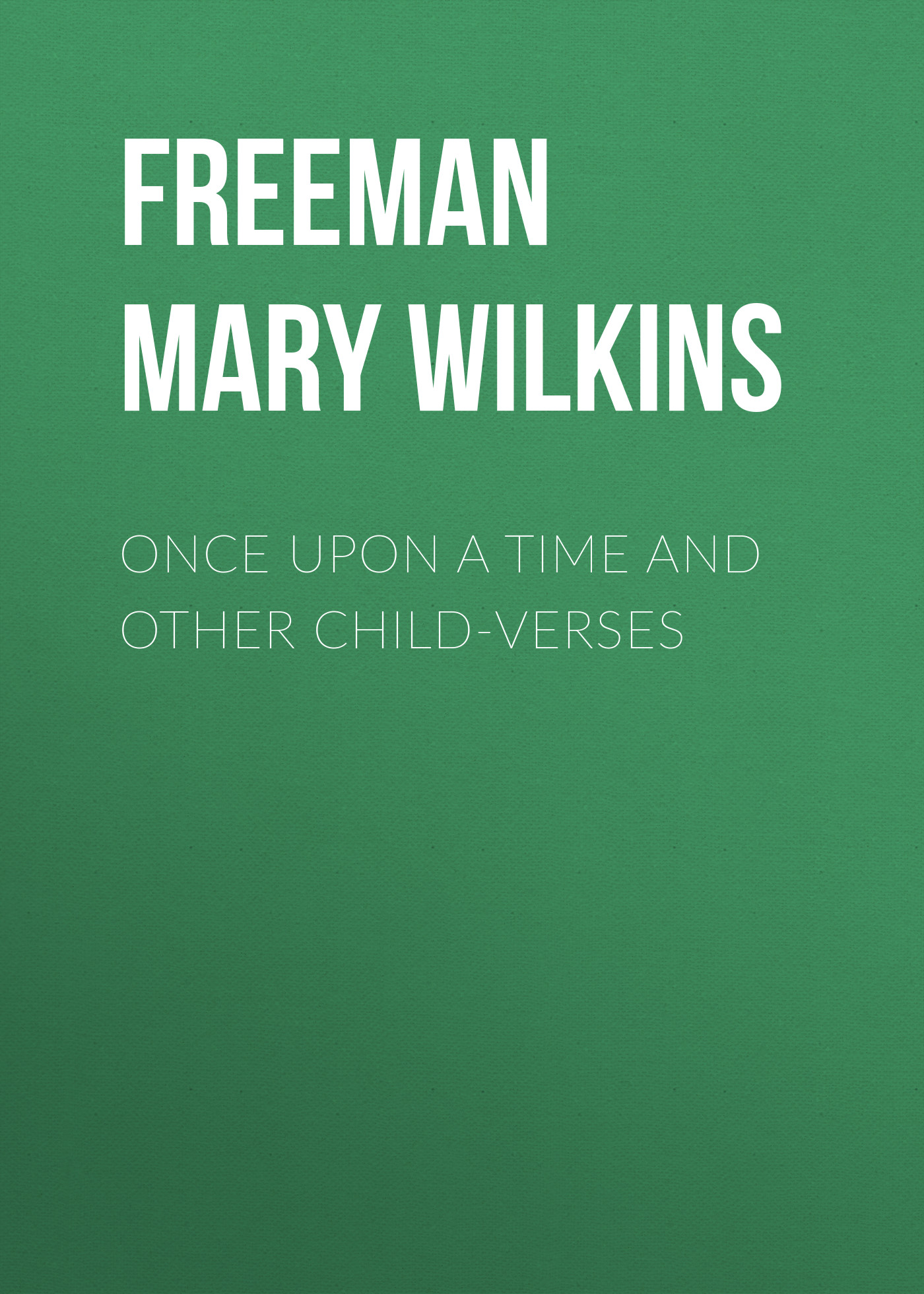 Freeman Mary Eleanor Wilkins Once Upon a Time and Other Child-Verses eleanor hodgman porter mary marie