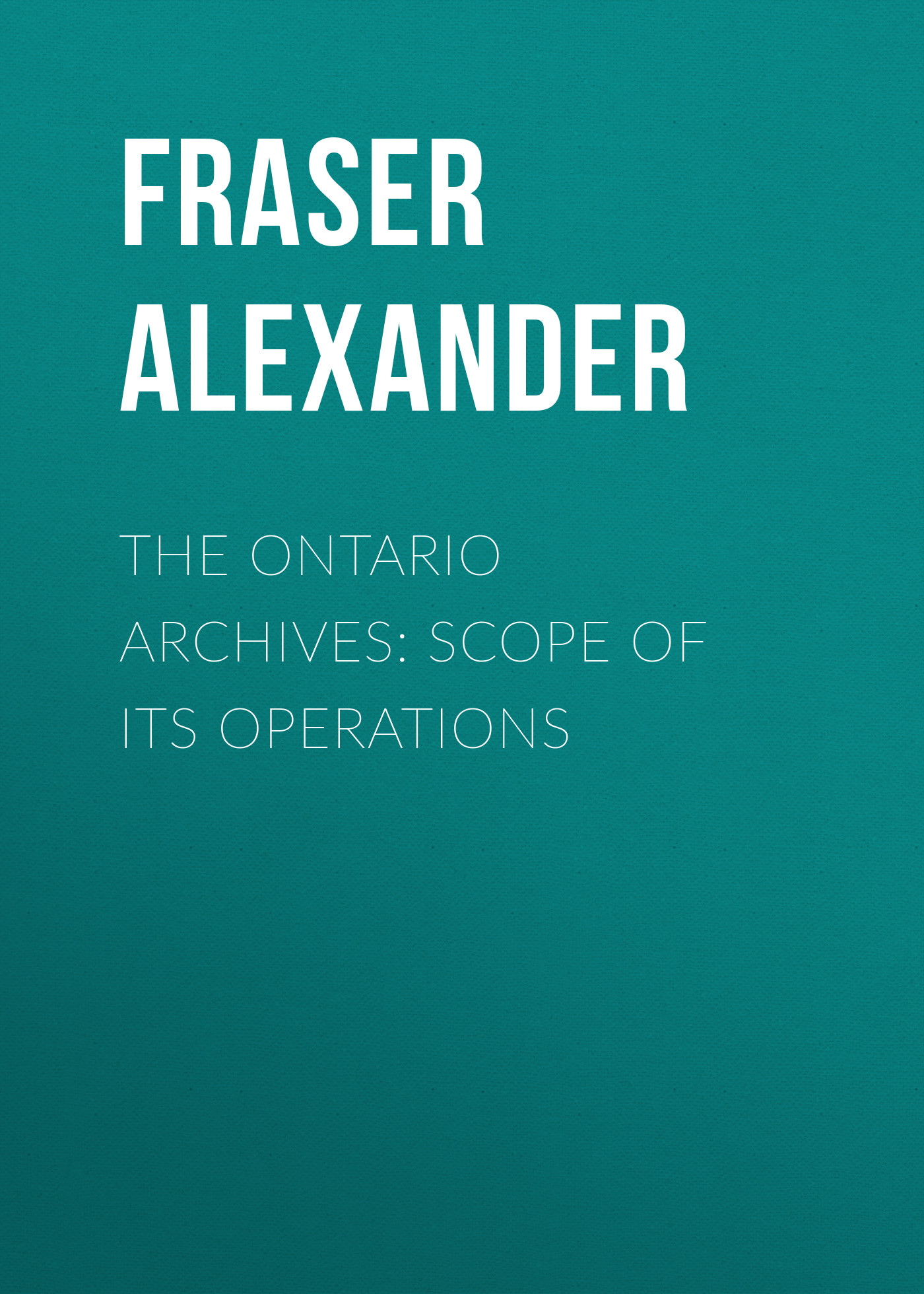 Fraser Alexander The Ontario Archives: Scope of its Operations the national archives the gunpowder plot unclassified
