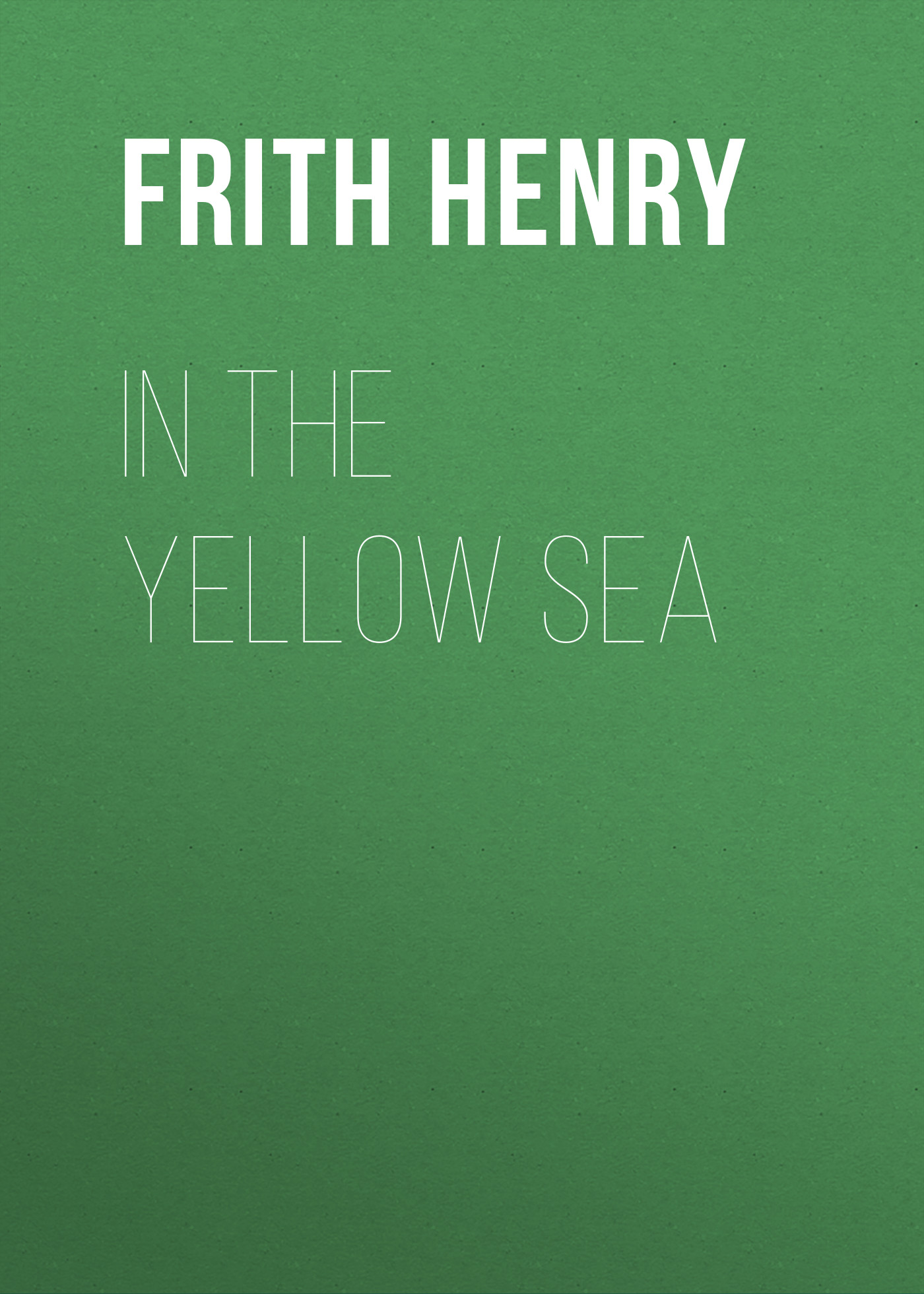 Frith Henry In the Yellow Sea frith henry in the yellow sea