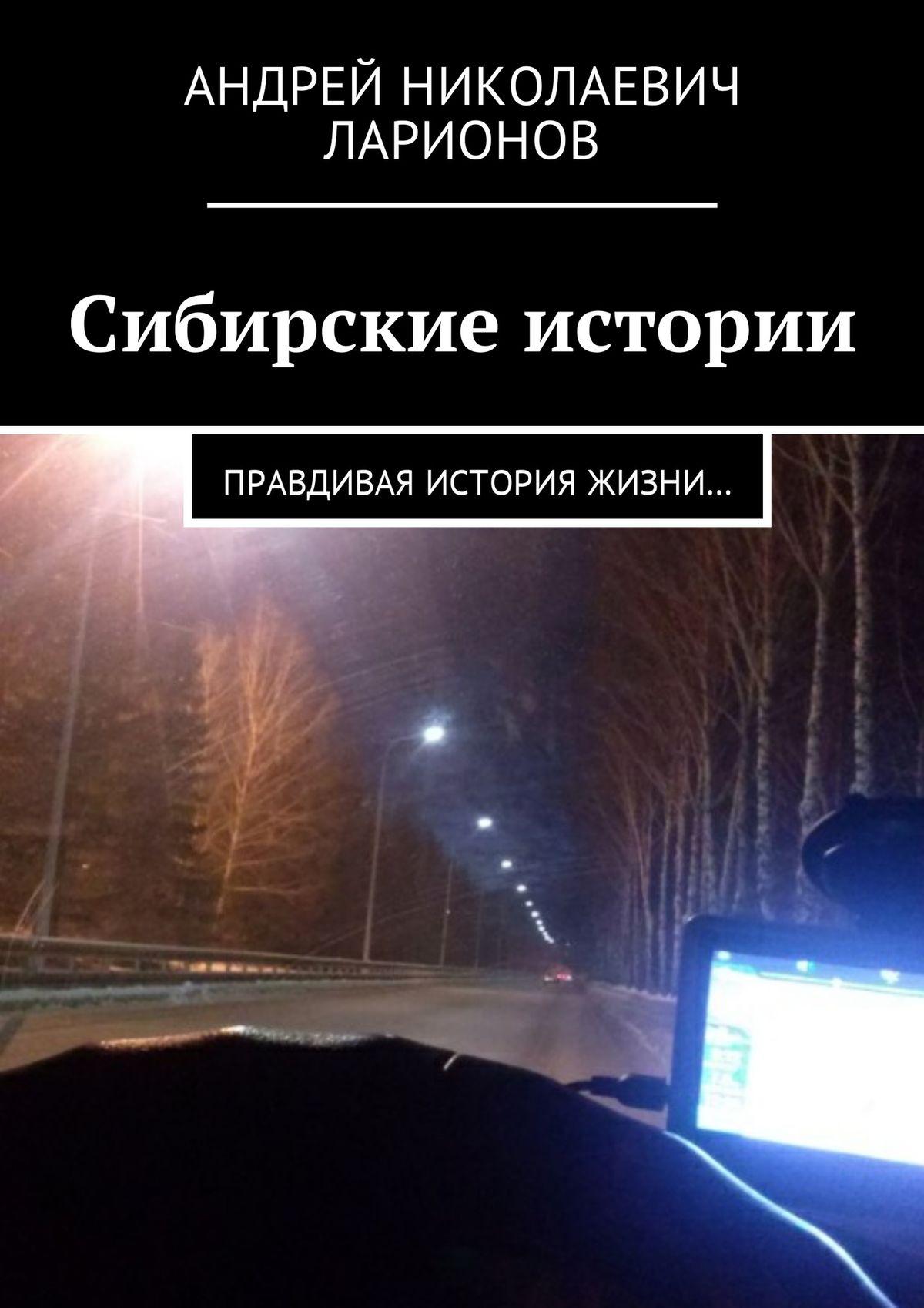 Андрей Николаевич Ларионов Сибирские истории. Правдивая история жизни… цена