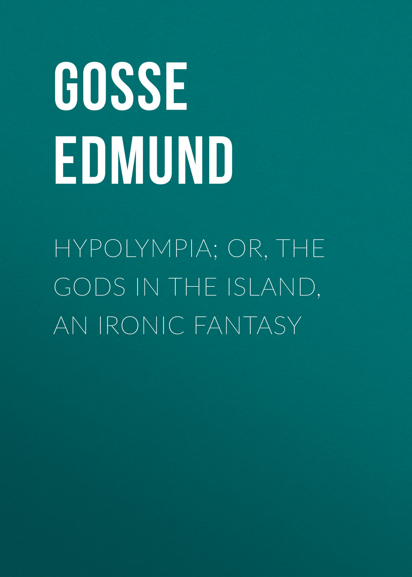 лучшая цена Gosse Edmund Hypolympia; Or, The Gods in the Island, an Ironic Fantasy