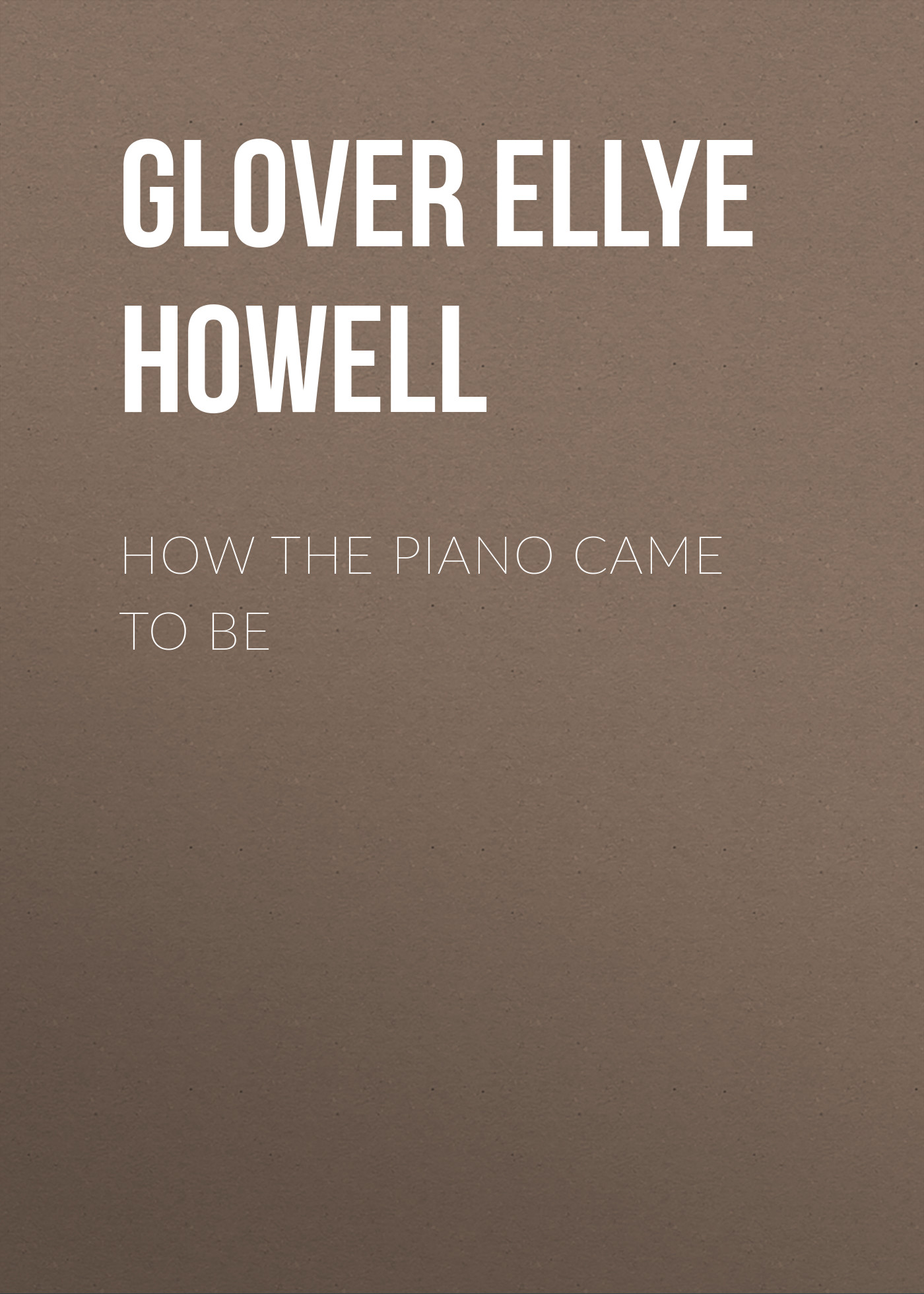 Glover Ellye Howell How the Piano Came to Be margaret howell бермуды