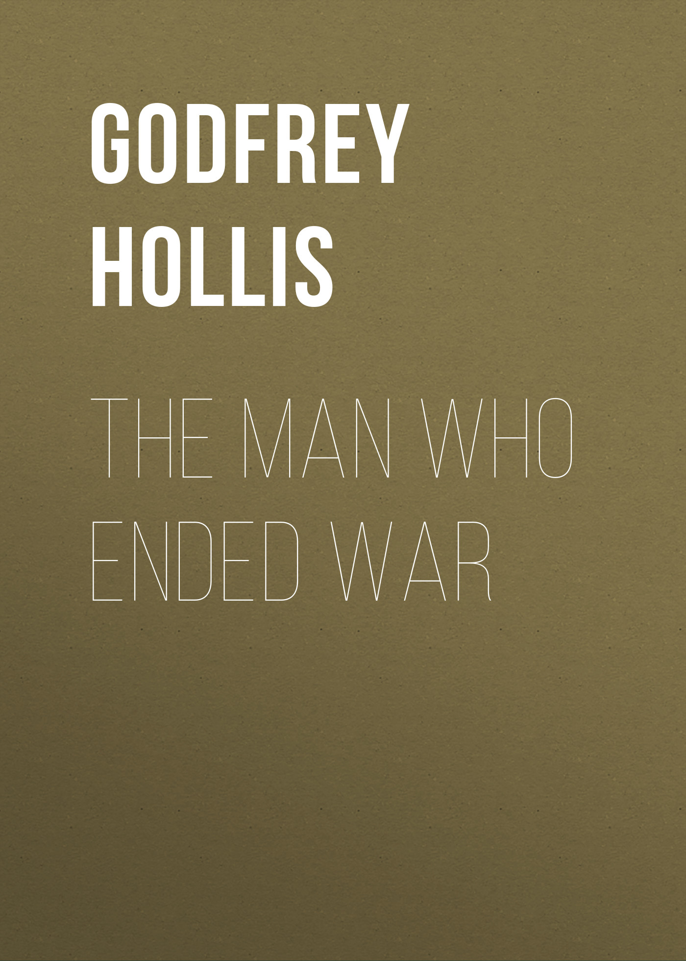 Godfrey Hollis The Man Who Ended War цена 2017