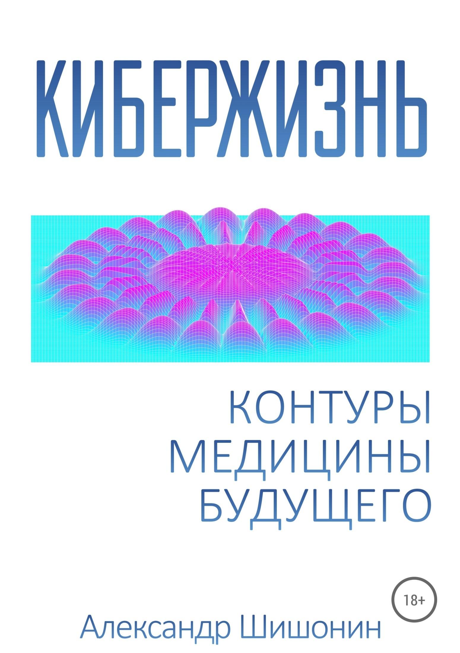 Александр Шишонин Кибержизнь. Контуры медицины будущего