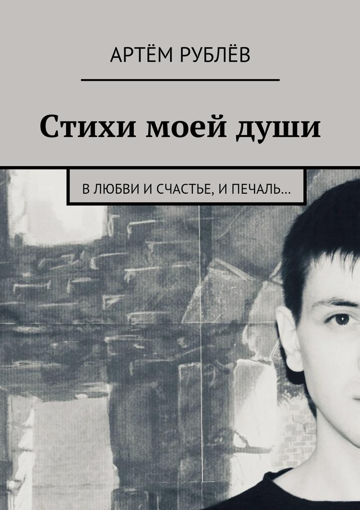 Артём Сергеевич Рублёв Стихи моей души. Влюбви исчастье, ипечаль…