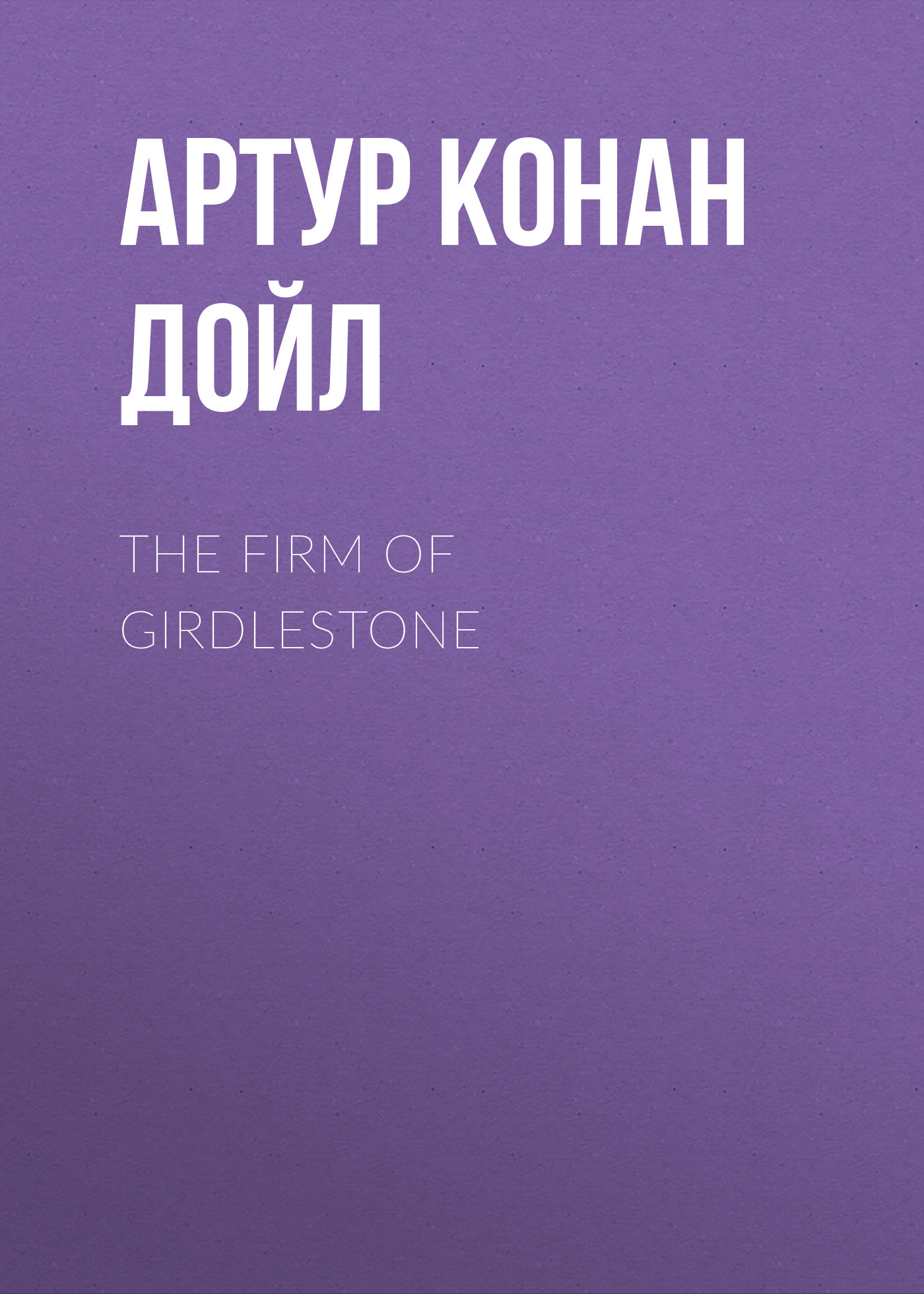 Артур Конан Дойл The Firm of Girdlestone артур конан дойл the firm of girdlestone