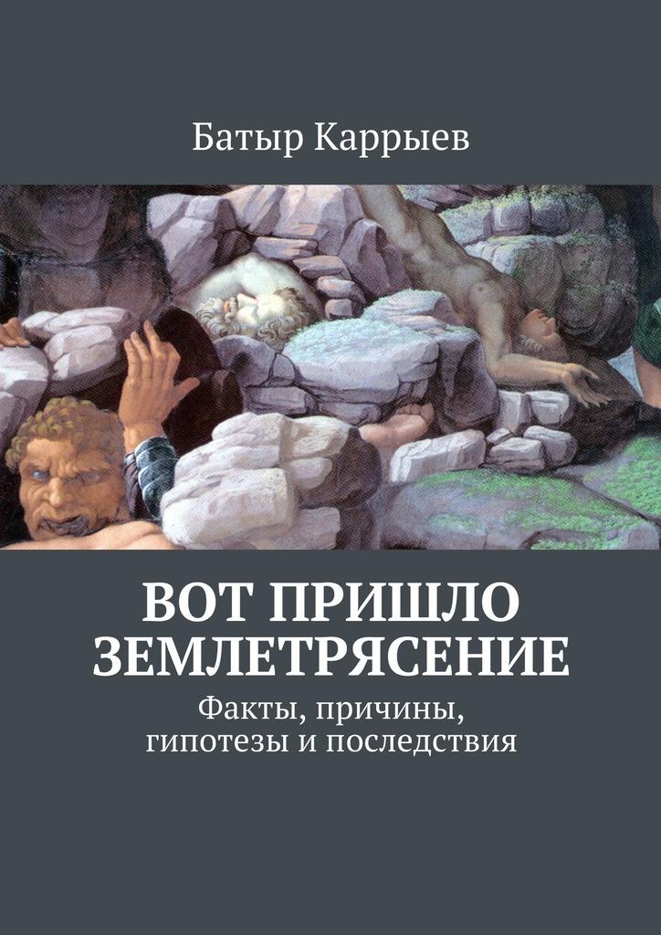 Батыр Каррыев Вот пришло землетрясение. Факты, причины, гипотезы ипоследствия