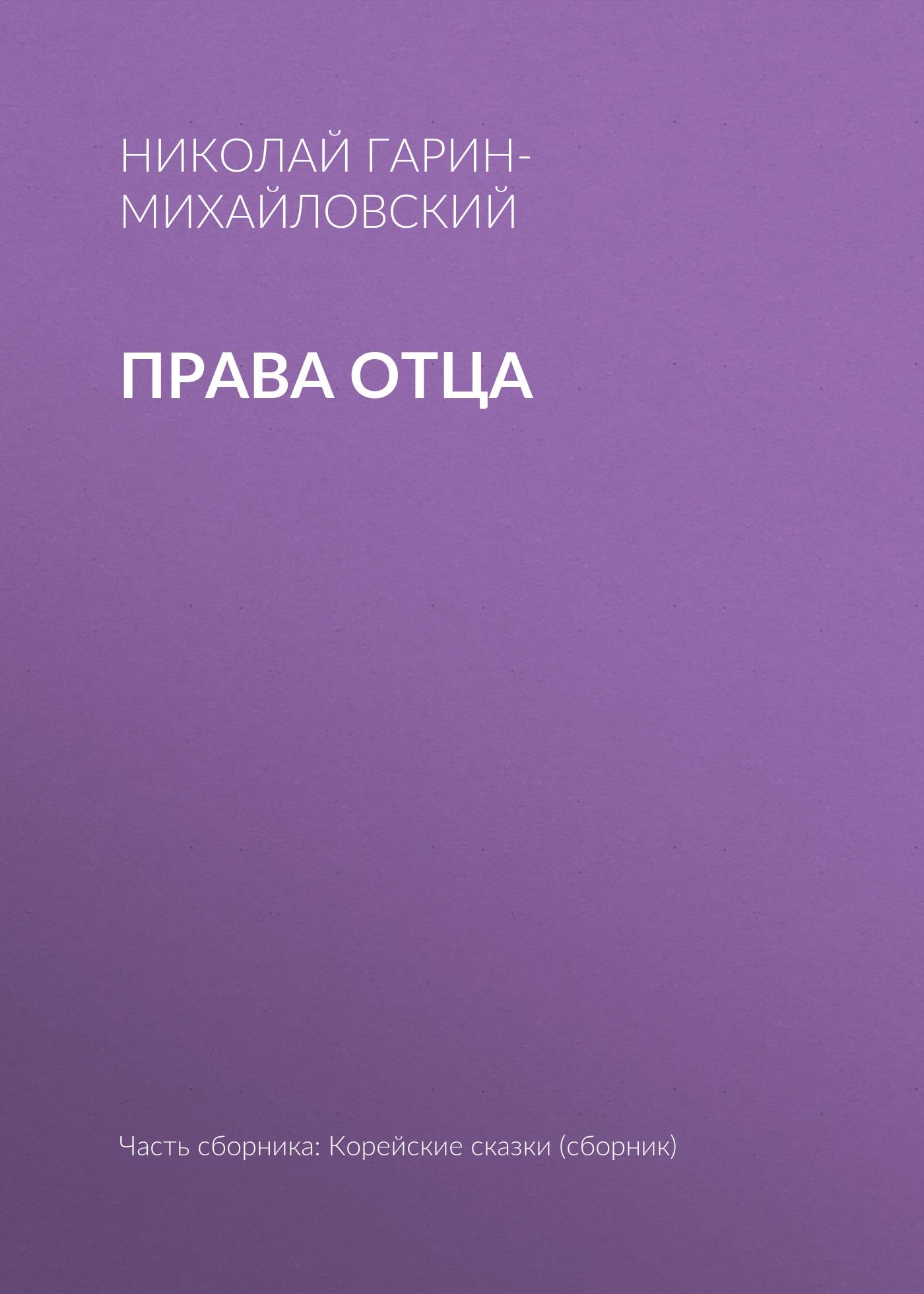 Николай Гарин-Михайловский Права отца николай гарин михайловский как появились мыши и с каких пор перестали убивать стариков