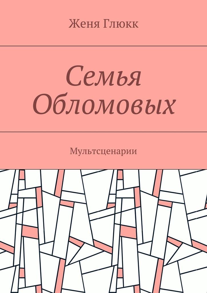Женя Глюкк Семья Обломовых. Мультсценарии цены онлайн