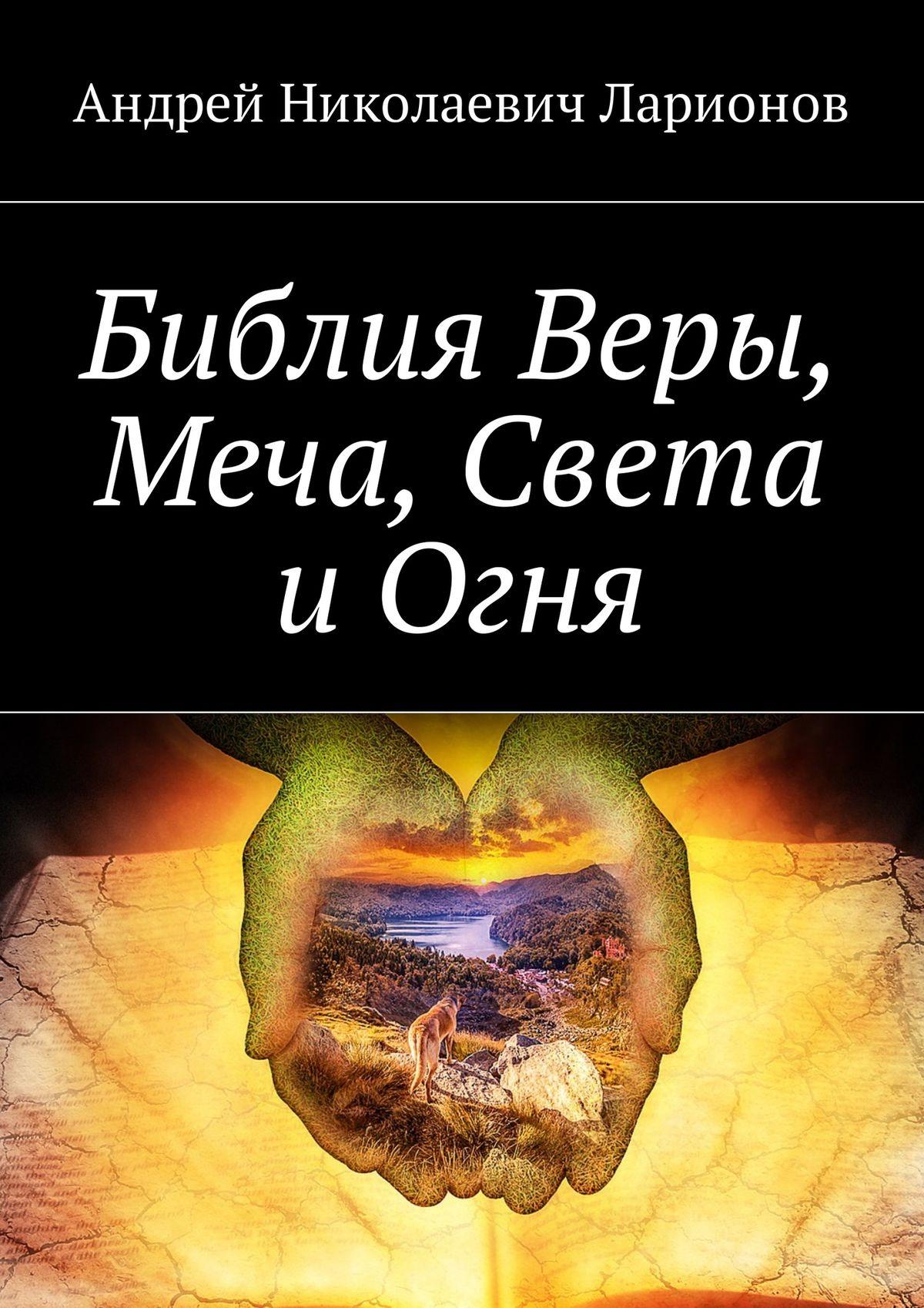 Андрей Николаевич Ларионов Библия Веры, Меча, Света иОгня цена и фото