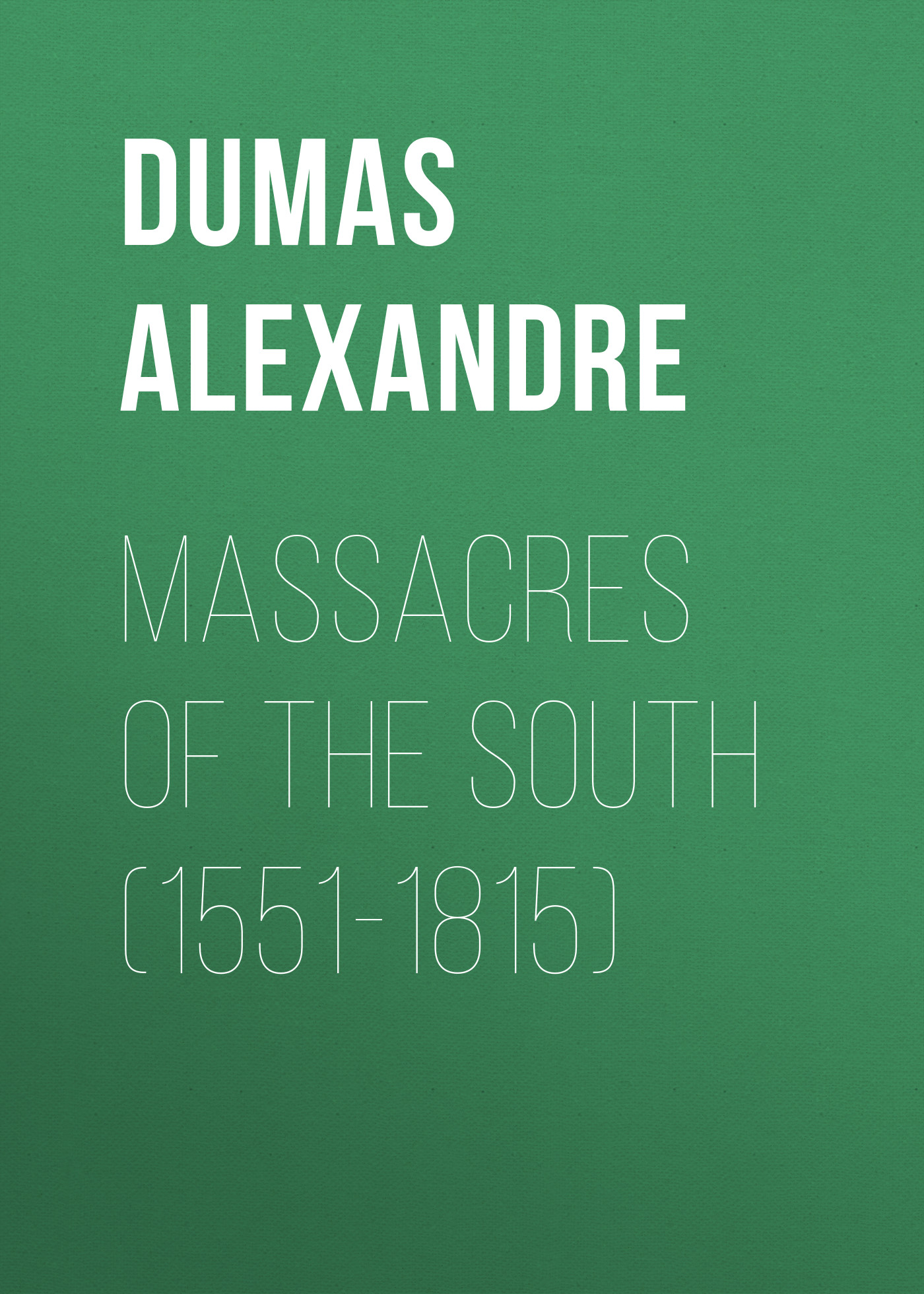 Александр Дюма Massacres of the South (1551-1815) александр дюма the countess of saint geran