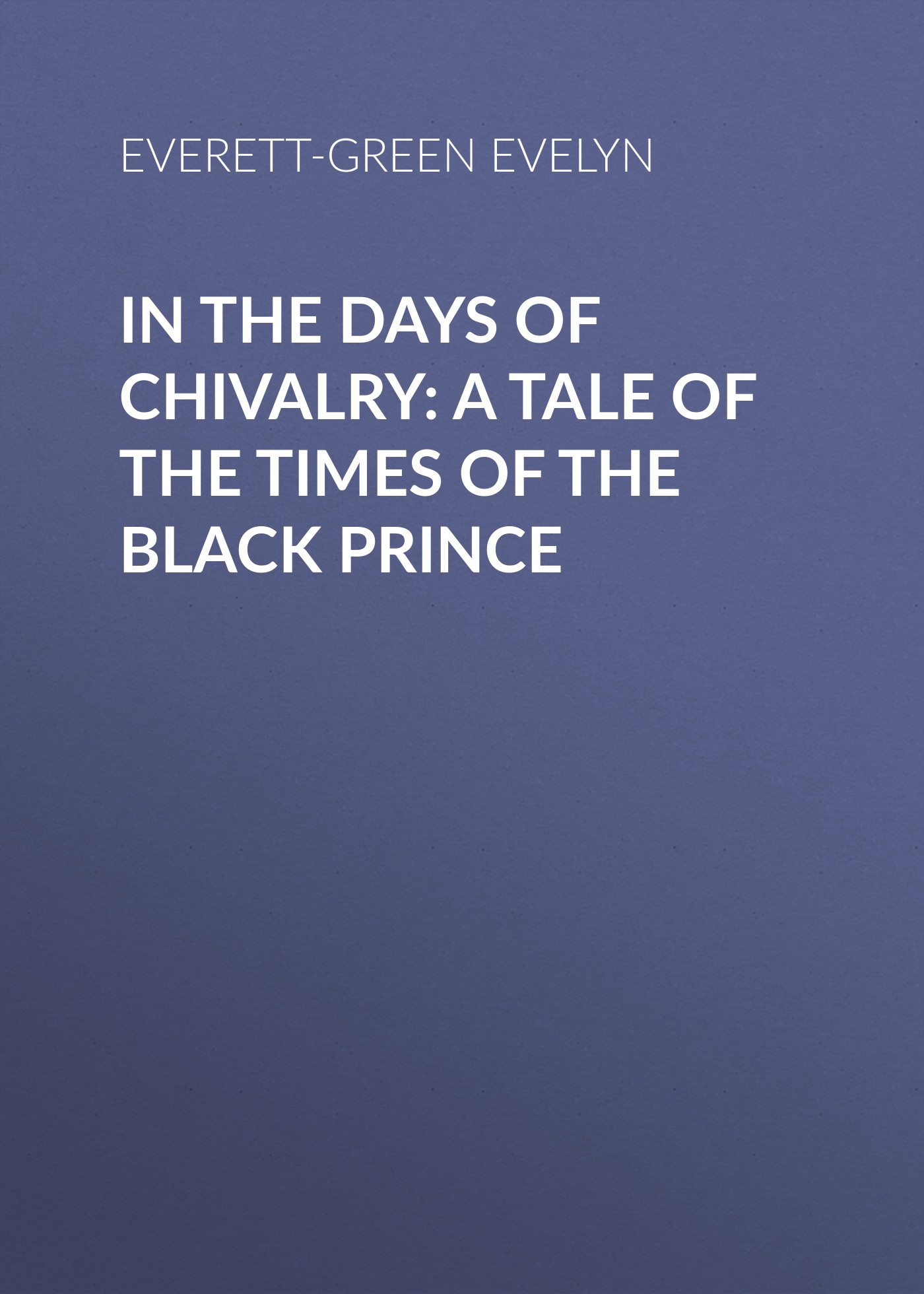 Everett-Green Evelyn In the Days of Chivalry: A Tale of the Times of the Black Prince everett green evelyn the secret chamber at chad