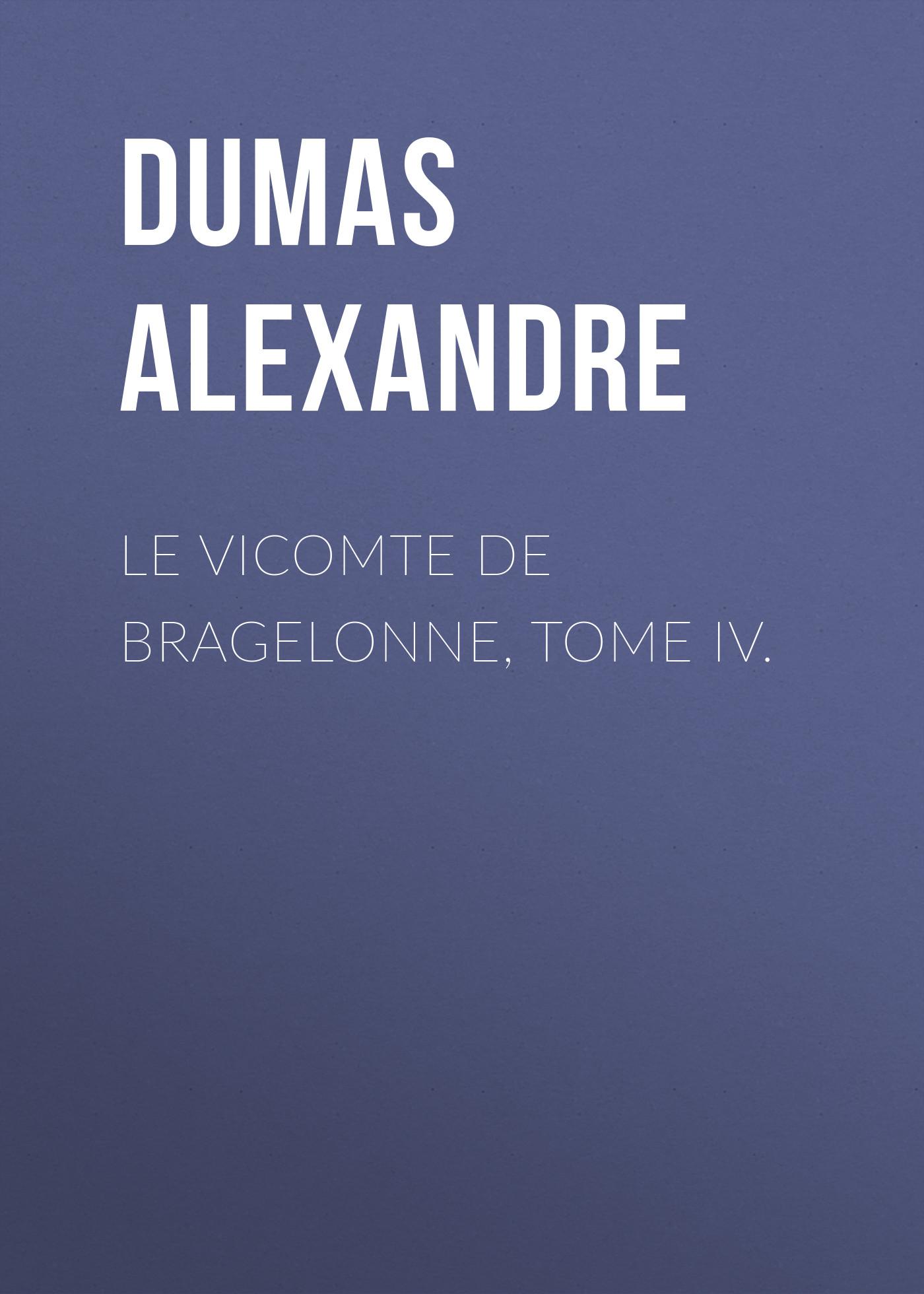 Александр Дюма Le vicomte de Bragelonne, Tome IV. александр дюма le vicomte de bragelonne tome iii