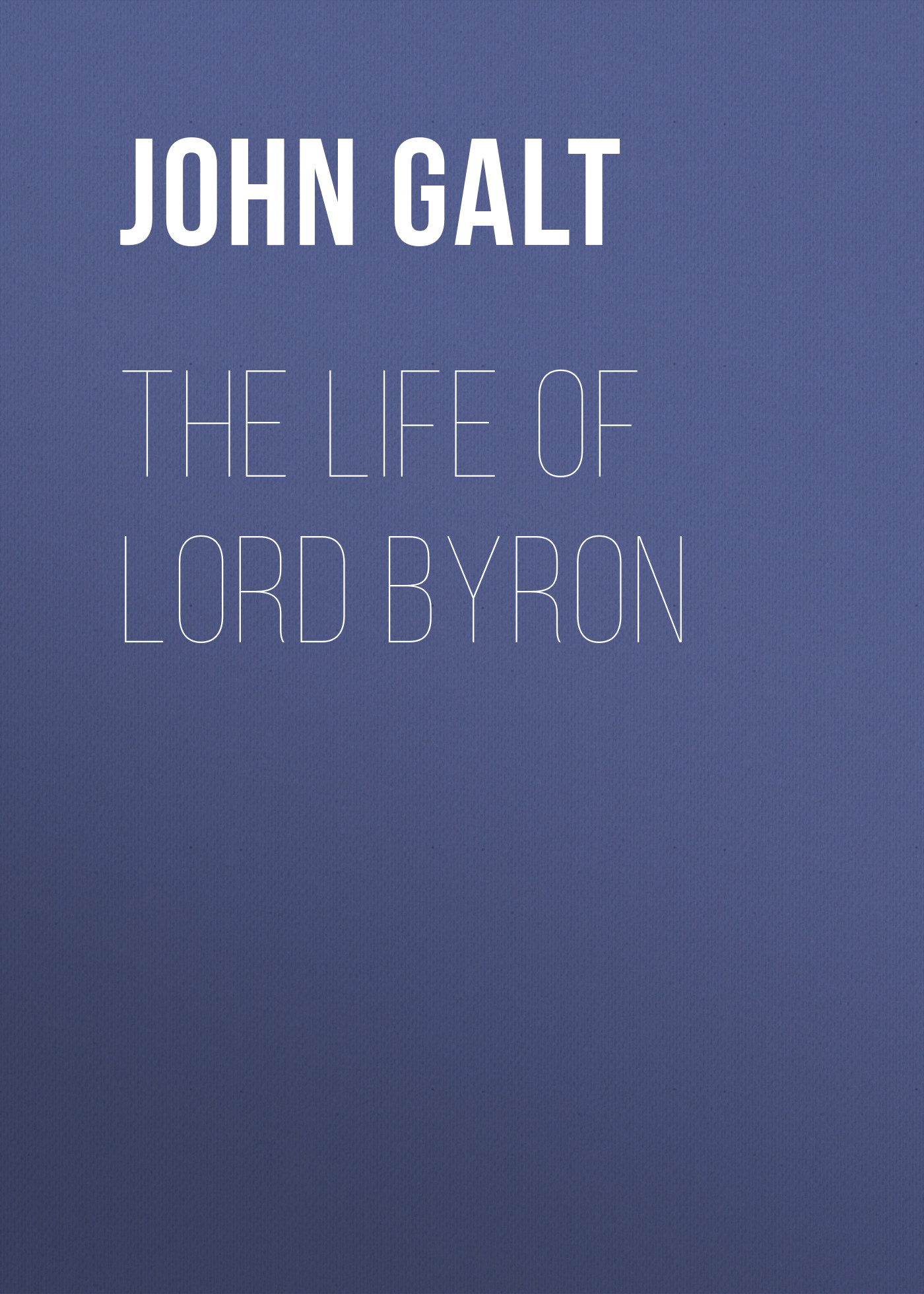 John Galt The Life of Lord Byron john galt the life studies and works of benjamin west esq