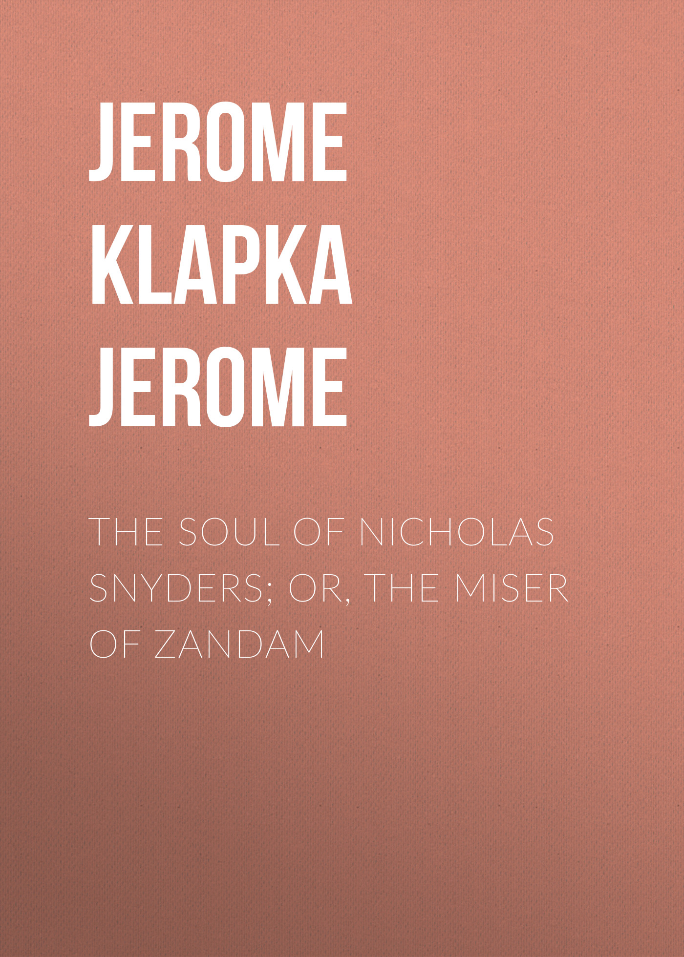 Джером Клапка Джером The Soul of Nicholas Snyders; Or, The Miser of Zandam джером клапка джером diary of a pilgrimage