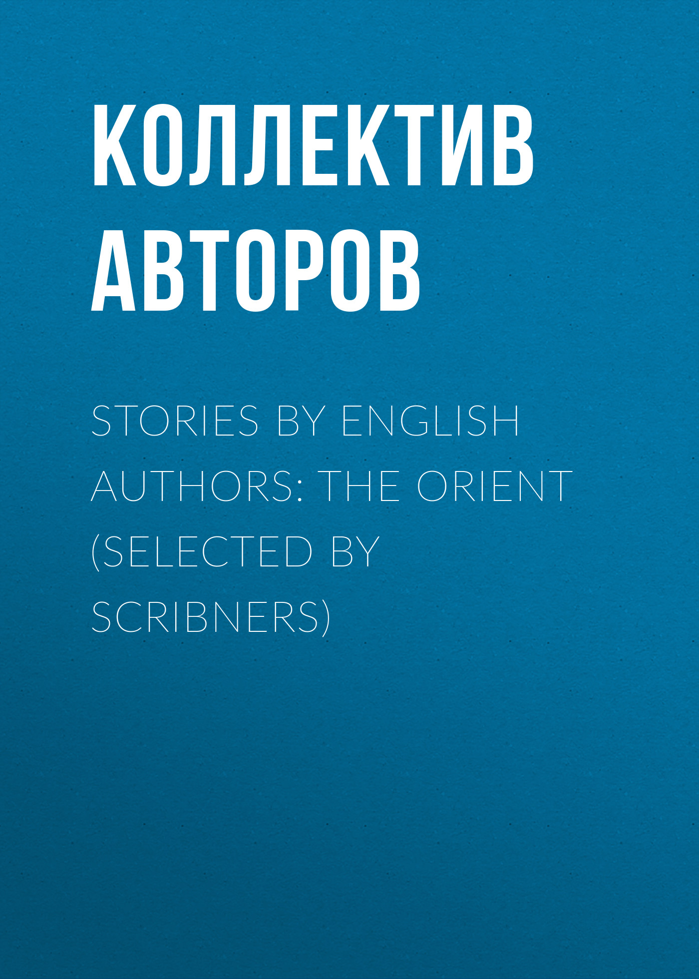 Коллектив авторов Stories by English Authors: The Orient (Selected by Scribners)
