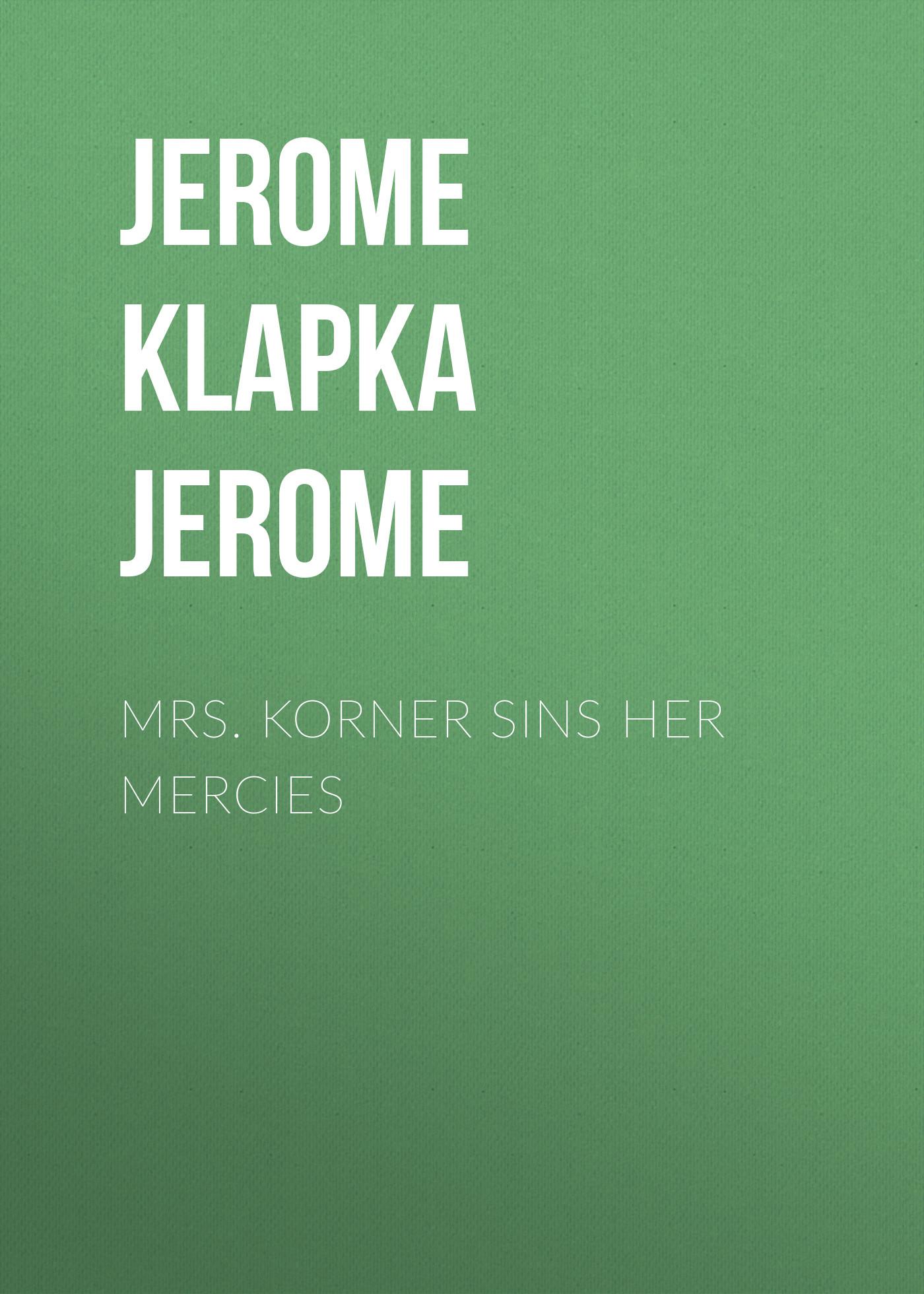 Джером Клапка Джером Mrs. Korner Sins Her Mercies джером клапка джером evergreens