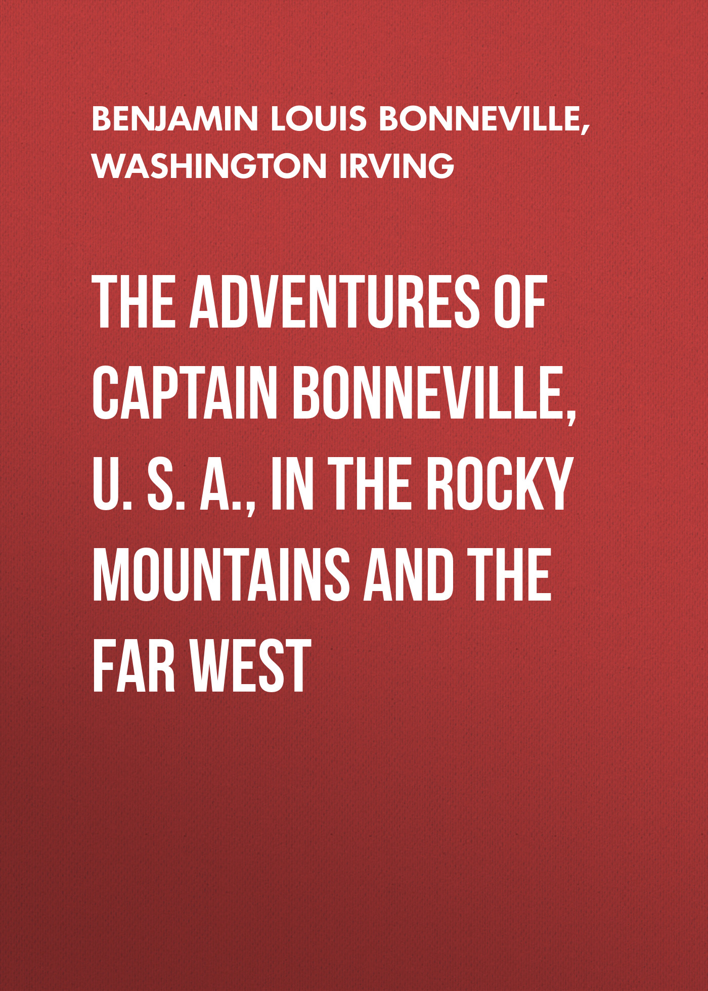 Вашингтон Ирвинг The Adventures of Captain Bonneville, U. S. A., in the Rocky Mountains and the Far West gerstaecker frederick wild sports in the far west
