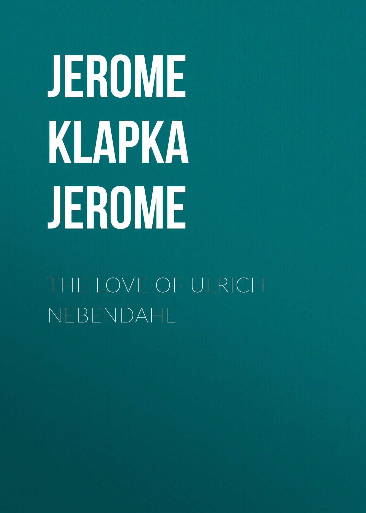 Джером Клапка Джером The Love of Ulrich Nebendahl джером клапка джером diary of a pilgrimage