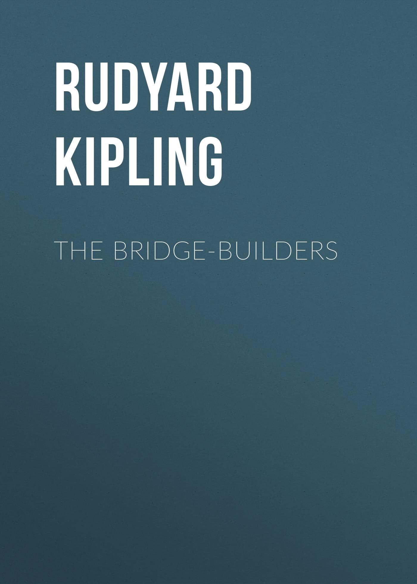 Редьярд Киплинг The Bridge-Builders bridge builders