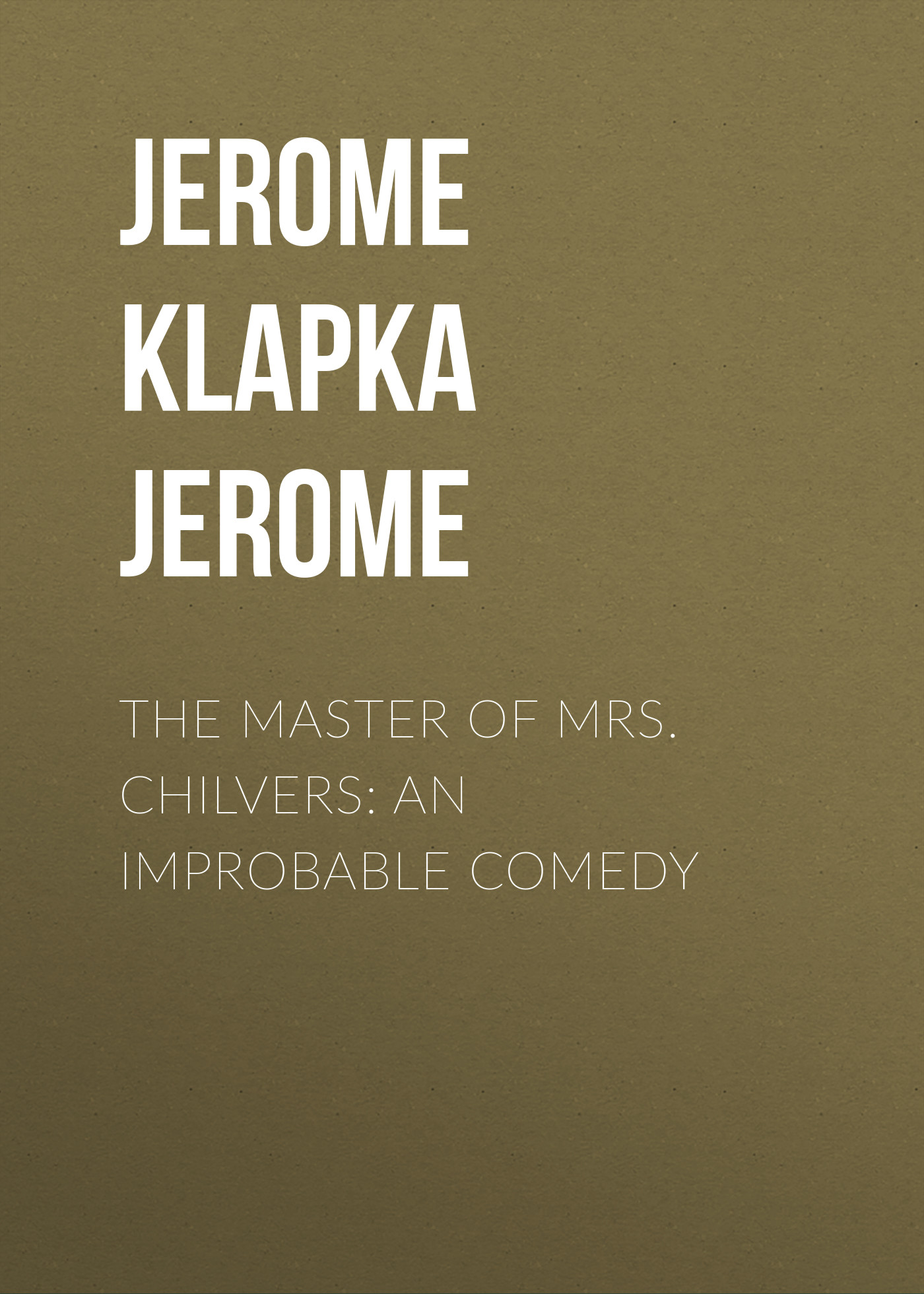 Джером Клапка Джером The Master of Mrs. Chilvers: An Improbable Comedy джером клапка джером diary of a pilgrimage
