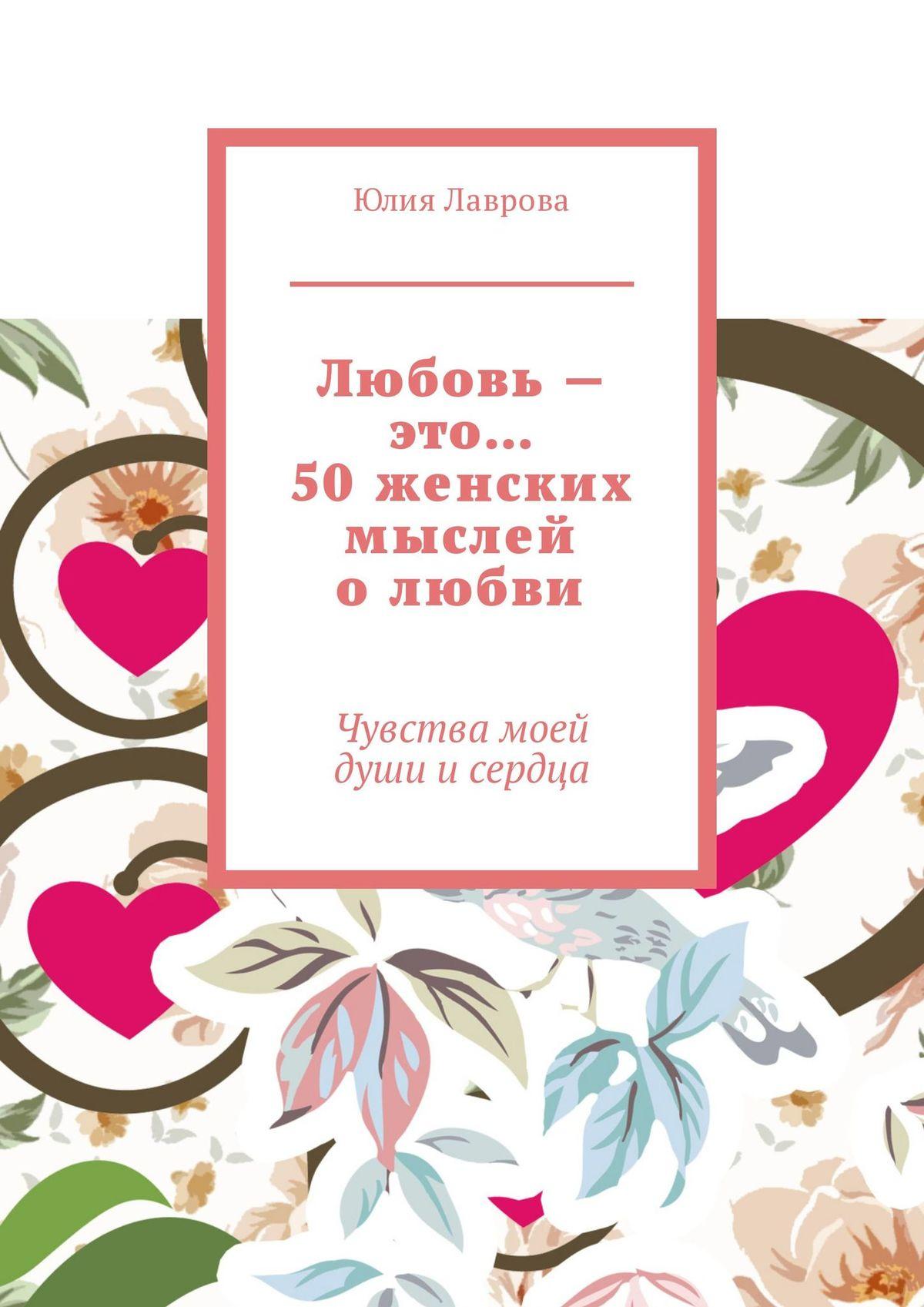 Юлия Александровна Лаврова Любовь – это… 50женских мыслей олюбви. Чувствамоей души исердца юлия александровна лаврова любовь – это… 50женских мыслей олюбви чувствамоей души исердца