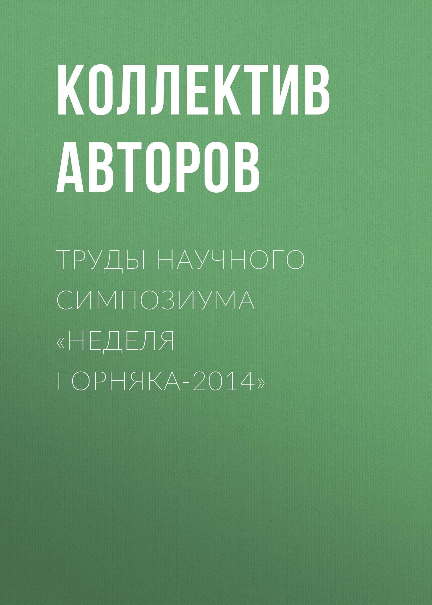 Коллектив авторов Труды научного симпозиума «Неделя горняка-2014»