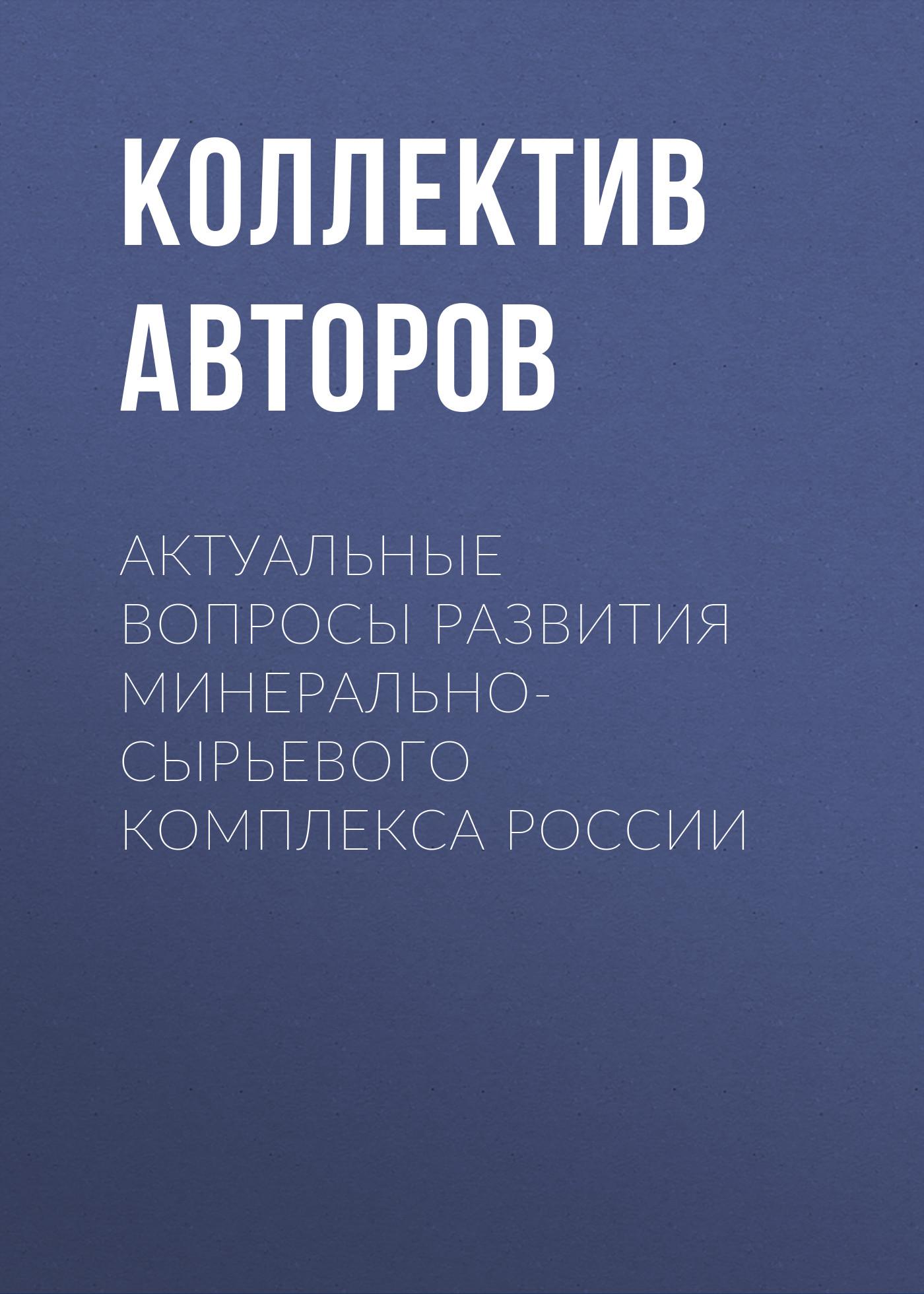 Коллектив авторов Актуальные вопросы развития минерально-сырьевого комплекса России