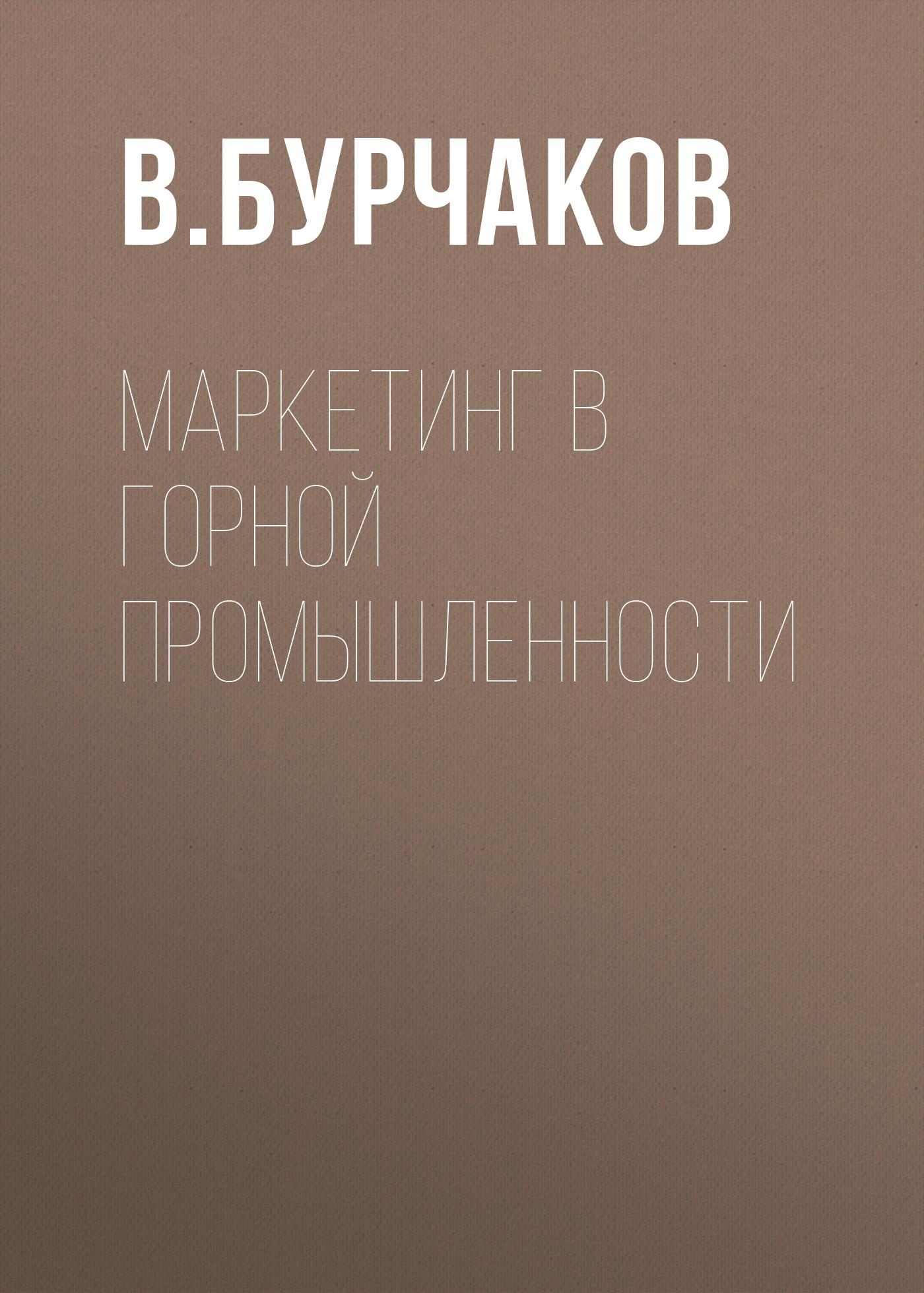 В. Бурчаков Маркетинг в горной промышленности владимир кеворков маркетинг и конкурентоспособность медицинской организации