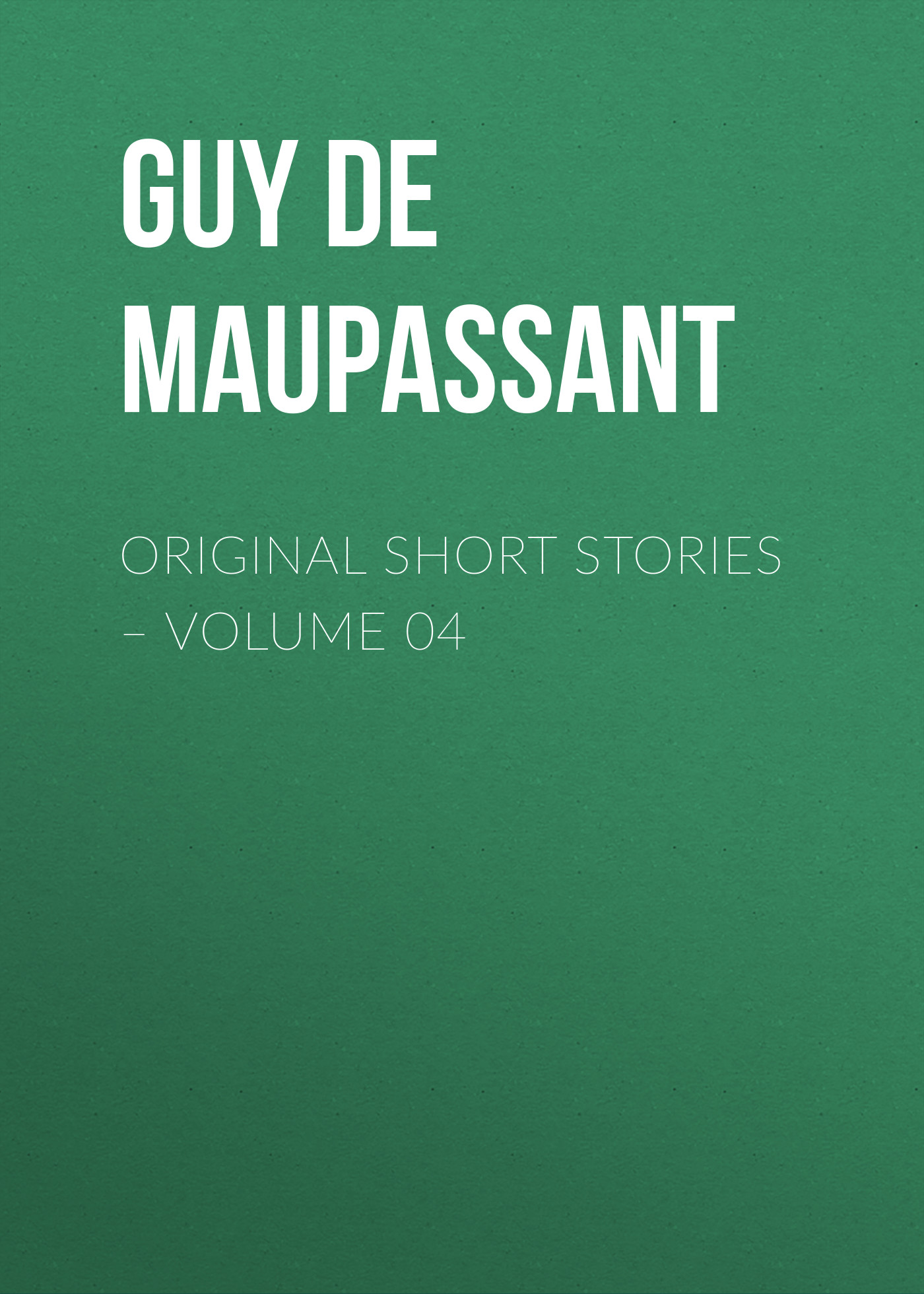 Ги де Мопассан Original Short Stories – Volume 04 ги де мопассан the works of guy de maupassant volume 4
