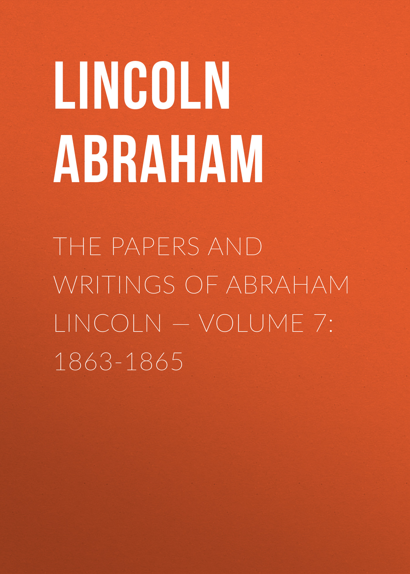 Lincoln Abraham The Papers And Writings Of Abraham Lincoln — Volume 7: 1863-1865 grahame smith s abraham lincoln vampire hunter
